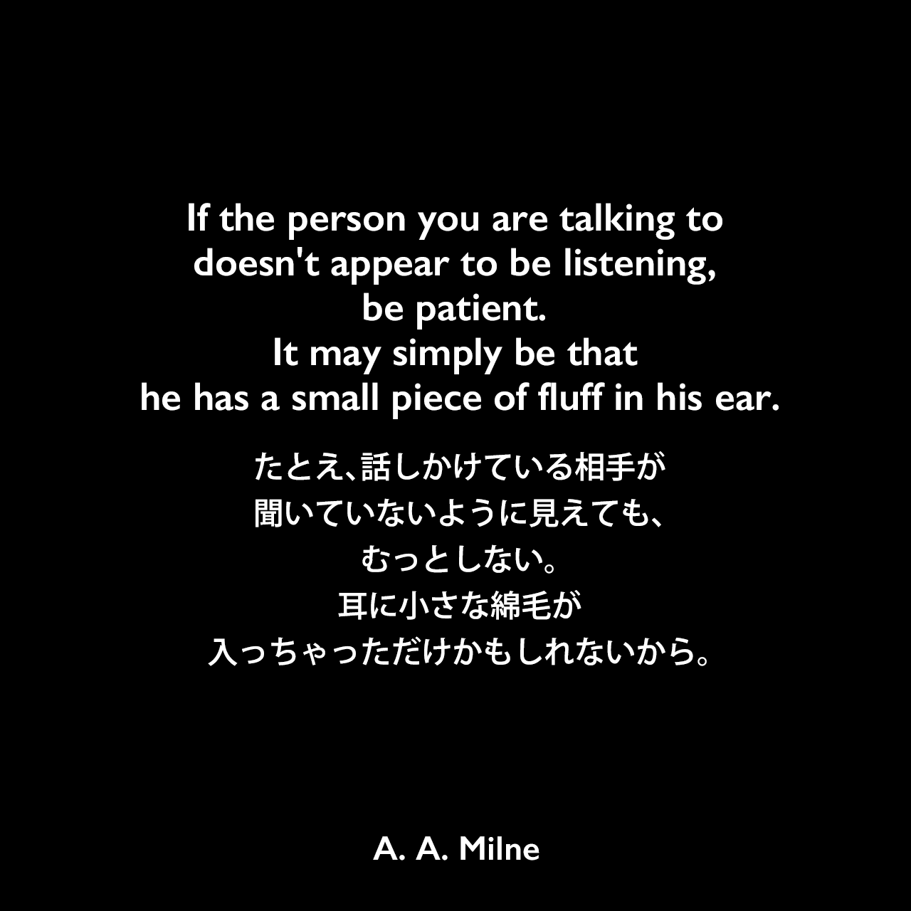 If the person you are talking to doesn't appear to be listening, be patient. It may simply be that he has a small piece of fluff in his ear.たとえ、話しかけている相手が聞いていないように見えても、むっとしない。耳に小さな綿毛が入っちゃっただけかもしれないから。