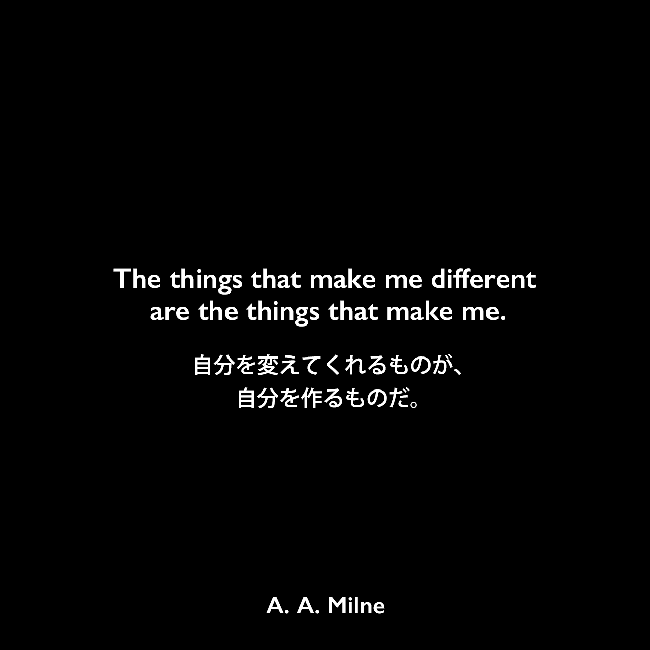 The things that make me different are the things that make me.自分を変えてくれるものが、自分を作るものだ。A. A. Milne