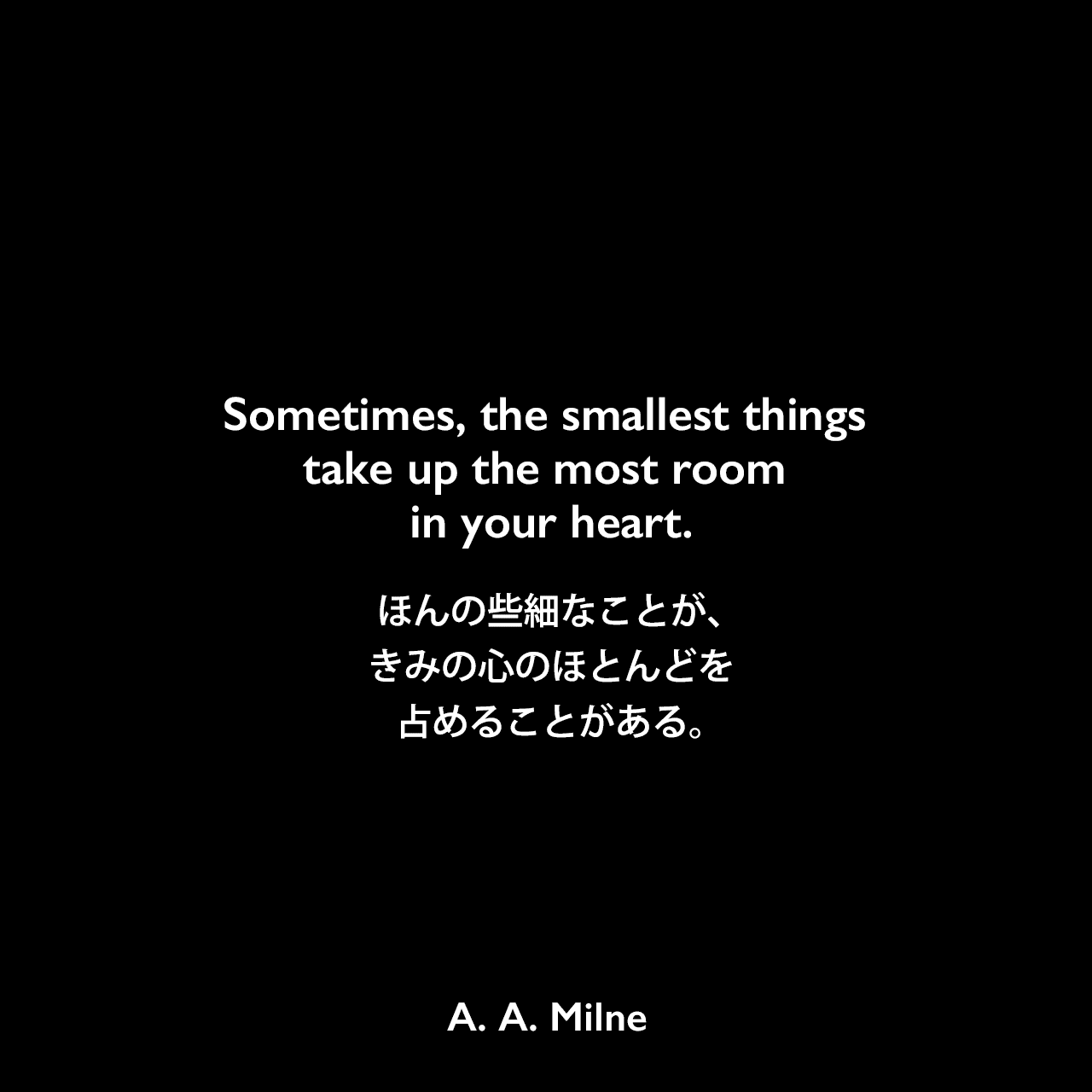 Sometimes, the smallest things take up the most room in your heart.ほんの些細なことが、きみの心のほとんどを占めることがある。A. A. Milne