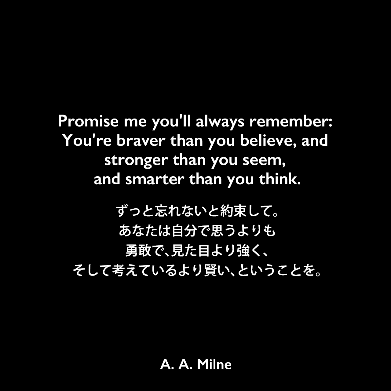 Promise me you'll always remember: You're braver than you believe, and stronger than you seem, and smarter than you think.ずっと忘れないと約束して。あなたは自分で思うよりも勇敢で、見た目より強く、そして考えているより賢い、ということを。A. A. Milne