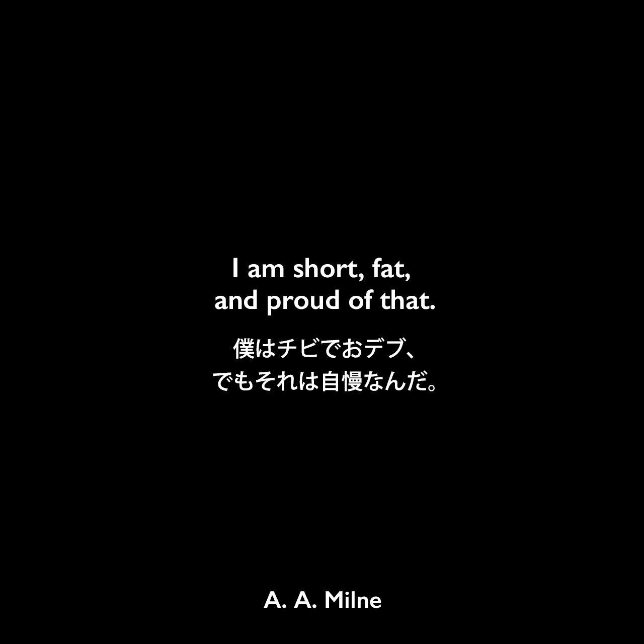 I am short, fat, and proud of that.僕はチビでおデブ、でもそれは自慢なんだ。A. A. Milne