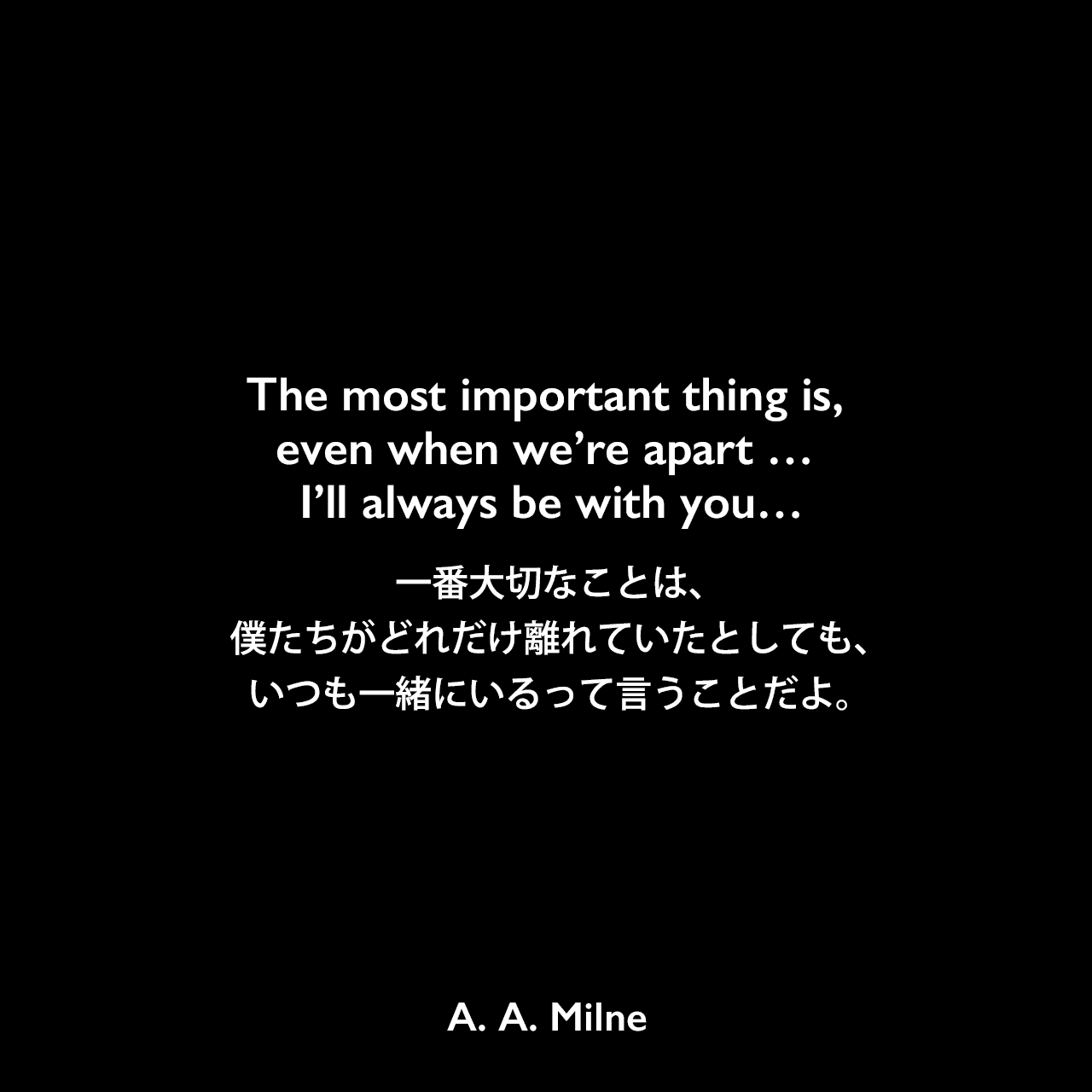 The most important thing is, even when we're apart … I'll always be with you…一番大切なことは、僕たちがどれだけ離れていたとしても、いつも一緒にいるって言うことだよ。A. A. Milne