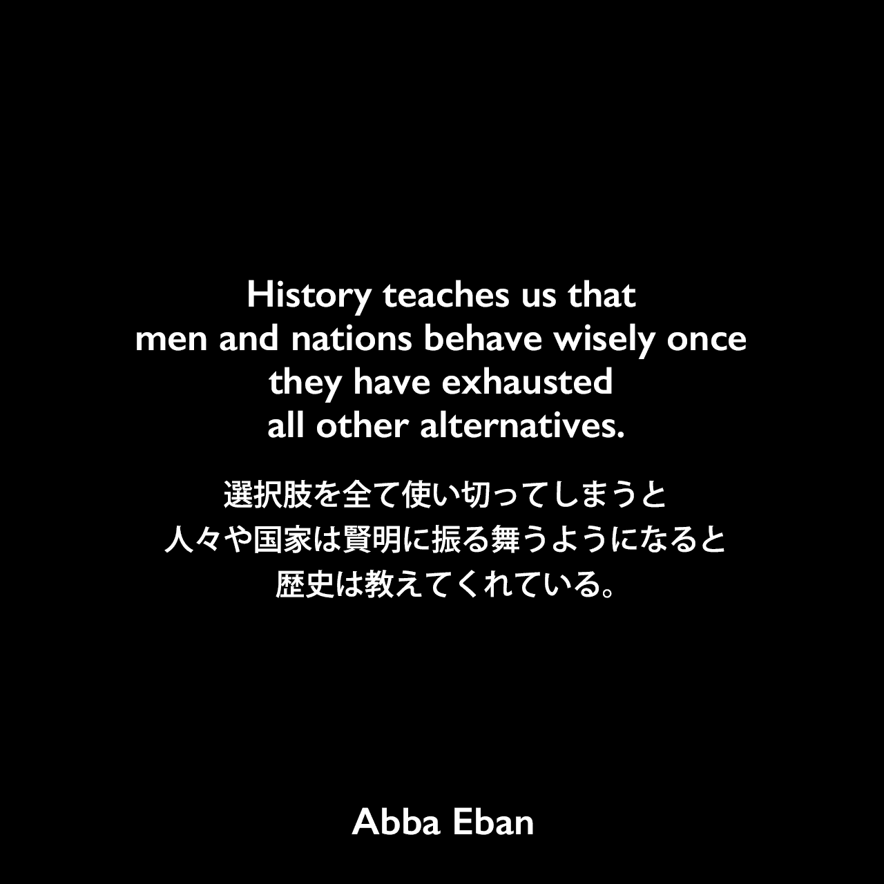 History teaches us that men and nations behave wisely once they have exhausted all other alternatives.選択肢を全て使い切ってしまうと、人々や国家は賢明に振る舞うようになると歴史は教えてくれている。Abba Eban