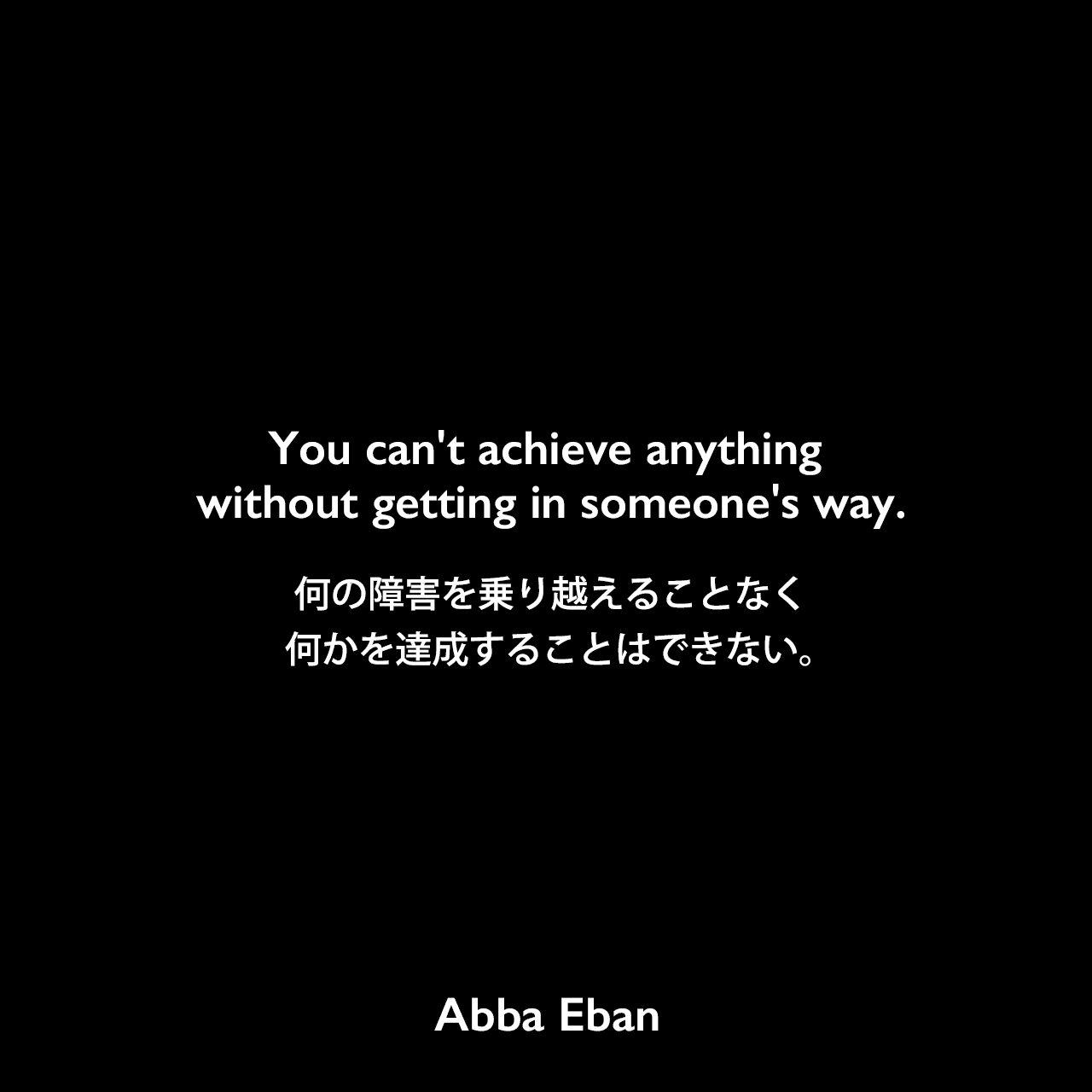 You can't achieve anything without getting in someone's way.何の障害を乗り越えることなく、何かを達成することはできない。Abba Eban
