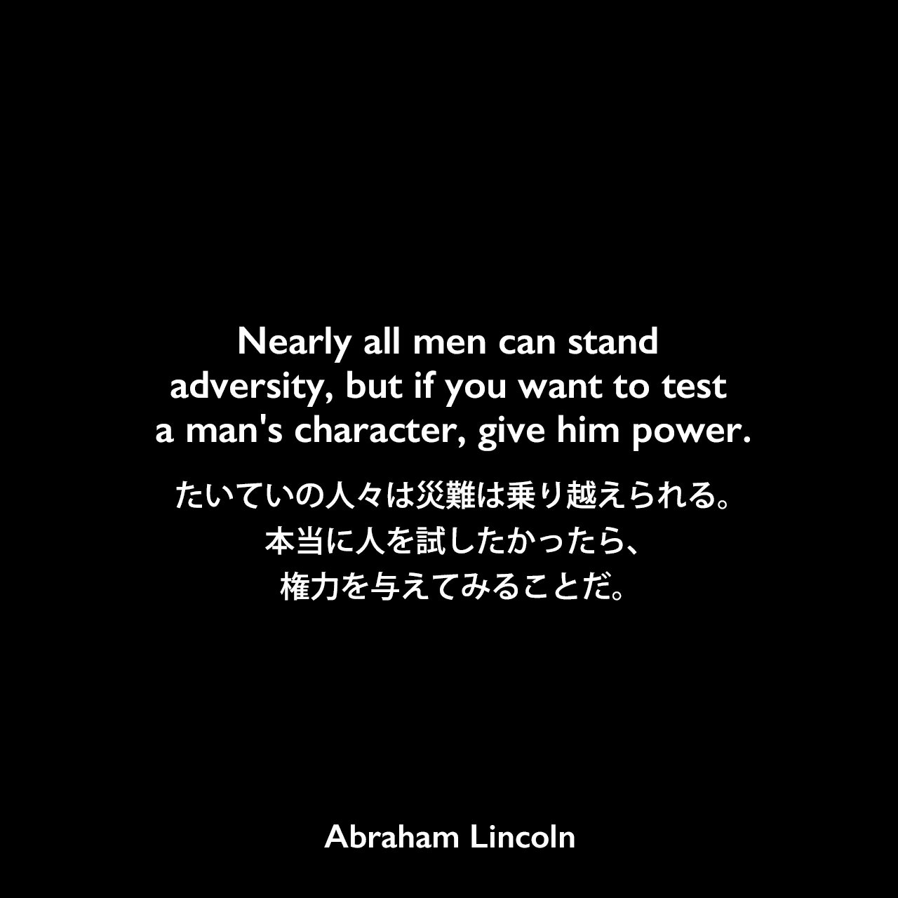 Nearly all men can stand adversity, but if you want to test a man's character, give him power.たいていの人々は災難は乗り越えられる。本当に人を試したかったら、権力を与えてみることだ。Abraham Lincoln