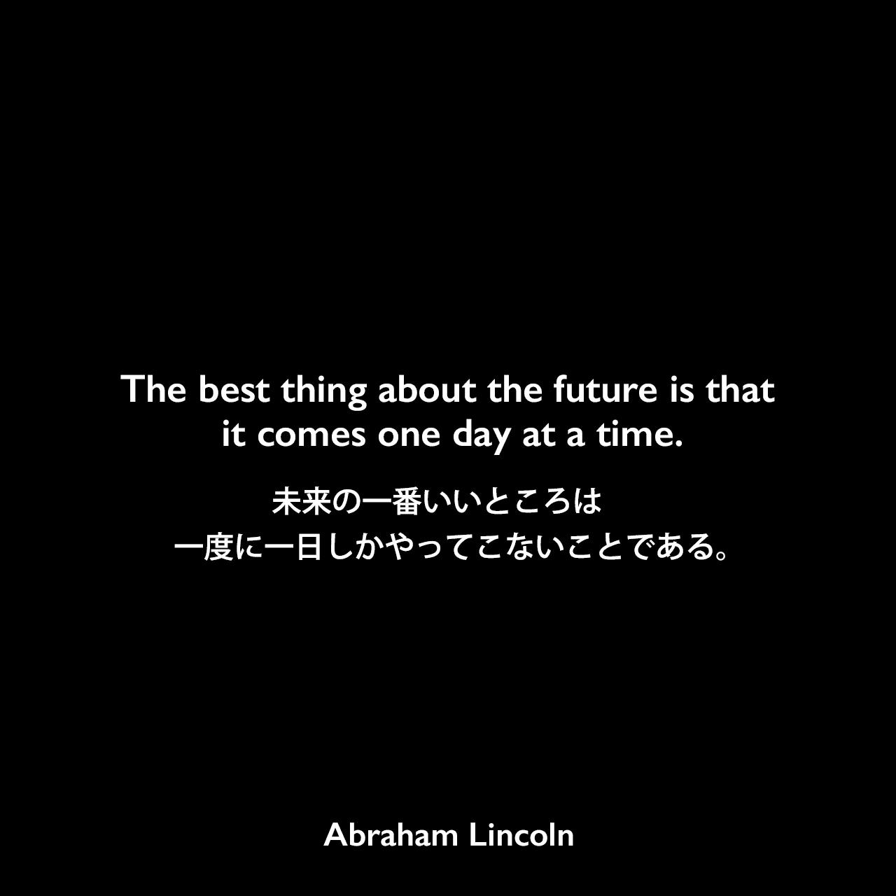 The best thing about the future is that it comes one day at a time.未来の一番いいところは 一度に一日しかやってこないことである。Abraham Lincoln