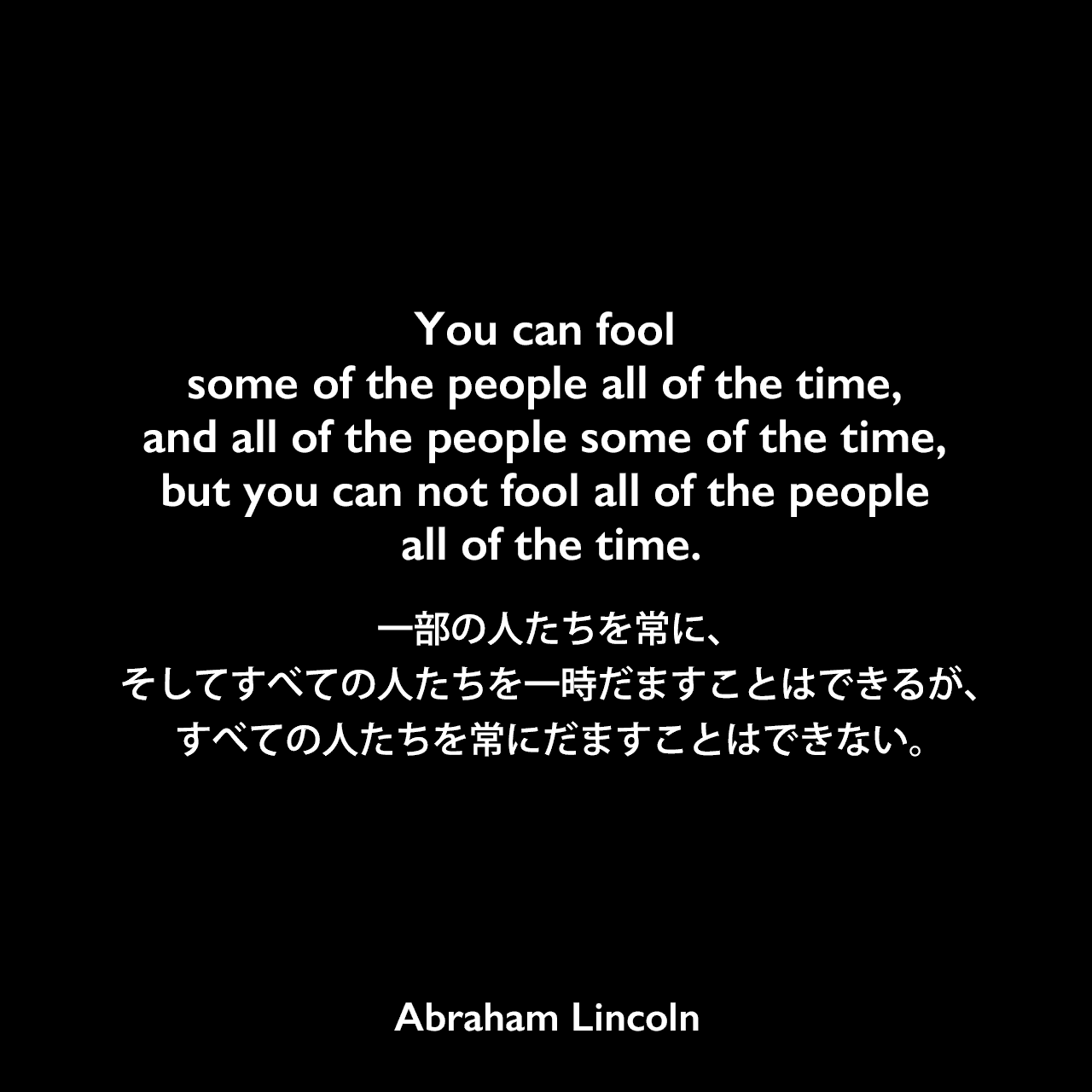 You can fool some of the people all of the time, and all of the people some of the time, but you can not fool all of the people all of the time.一部の人たちを常に、そしてすべての人たちを一時だますことはできるが、すべての人たちを常にだますことはできない。Abraham Lincoln