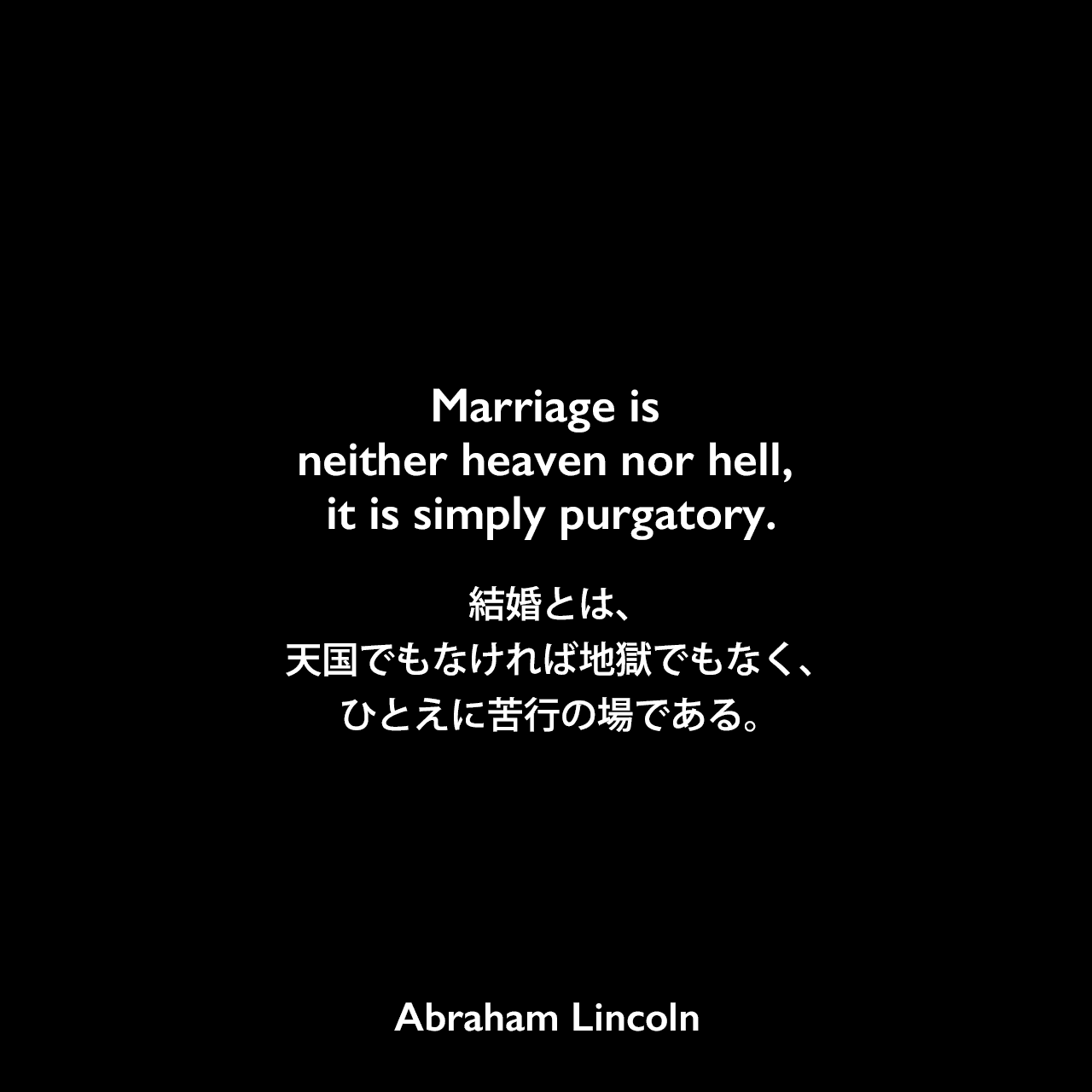Marriage is neither heaven nor hell, it is simply purgatory.結婚とは、天国でもなければ地獄でもなく、ひとえに苦行の場である。Abraham Lincoln