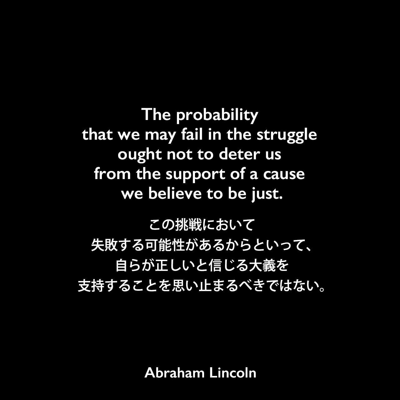 The probability that we may fail in the struggle ought not to deter us from the support of a cause we believe to be just.この挑戦において失敗する可能性があるからといって、自らが正しいと信じる大義を支持することを思い止まるべきではない。- リンカーンのスピーチ (1839年)より
