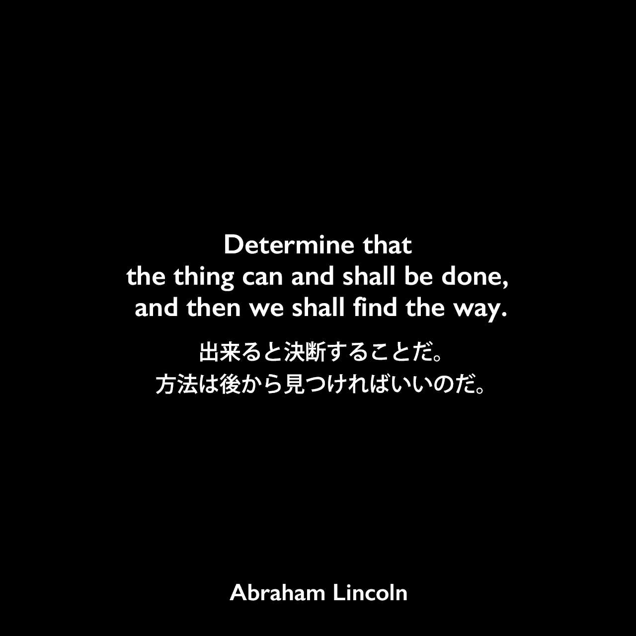 Determine that the thing can and shall be done, and then we shall find the way.出来ると決断することだ。方法は後から見つければいいのだ。- リンカーンのスピーチ(1848年)よりAbraham Lincoln