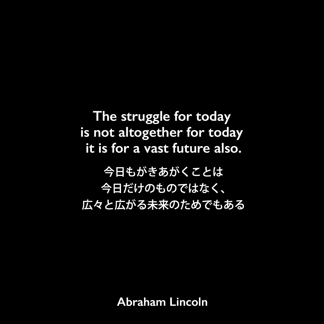 The struggle for today is not altogether for today — it is for a vast future also.今日もがきあがくことは今日だけのものではなく、広々と広がる未来のためでもある