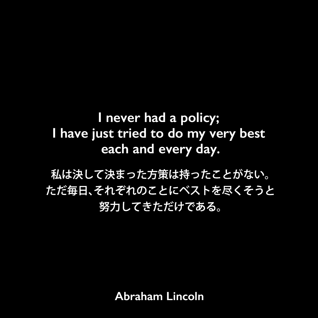 I never had a policy; I have just tried to do my very best each and every day.私は決して決まった方策は持ったことがない。ただ毎日、それぞれのことにベストを尽くそうと努力してきただけである。