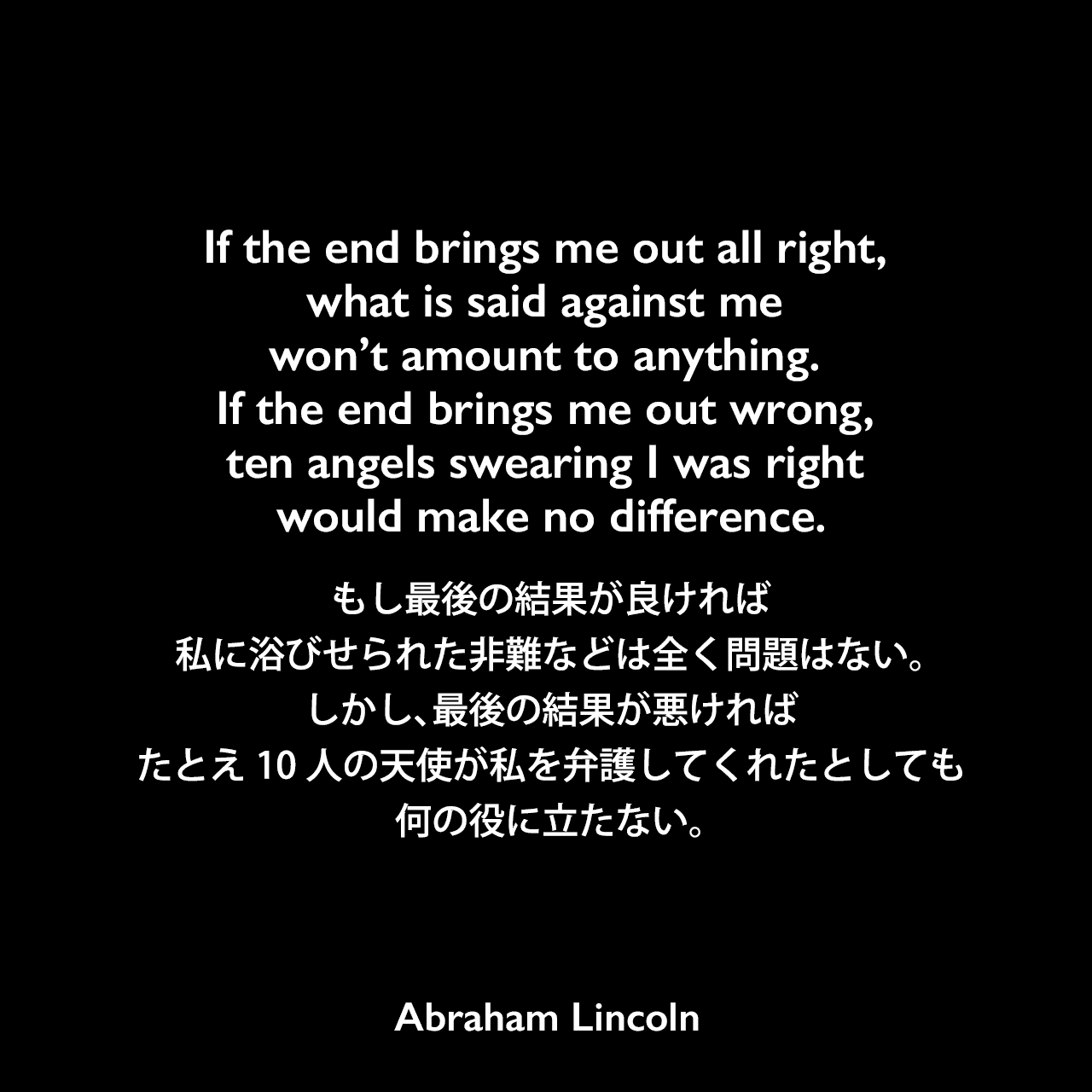 If the end brings me out all right, what is said against me won't amount to anything. If the end brings me out wrong, ten angels swearing I was right would make no difference.もし最後の結果が良ければ、私に浴びせられた非難などは全く問題はない。しかし、最後の結果が悪ければ、たとえ10人の天使が私を弁護してくれたとしても、何の役に立たない。- Henry J. Raymondの本「The Life and Public Service of Abraham Lincoln」よりAbraham Lincoln