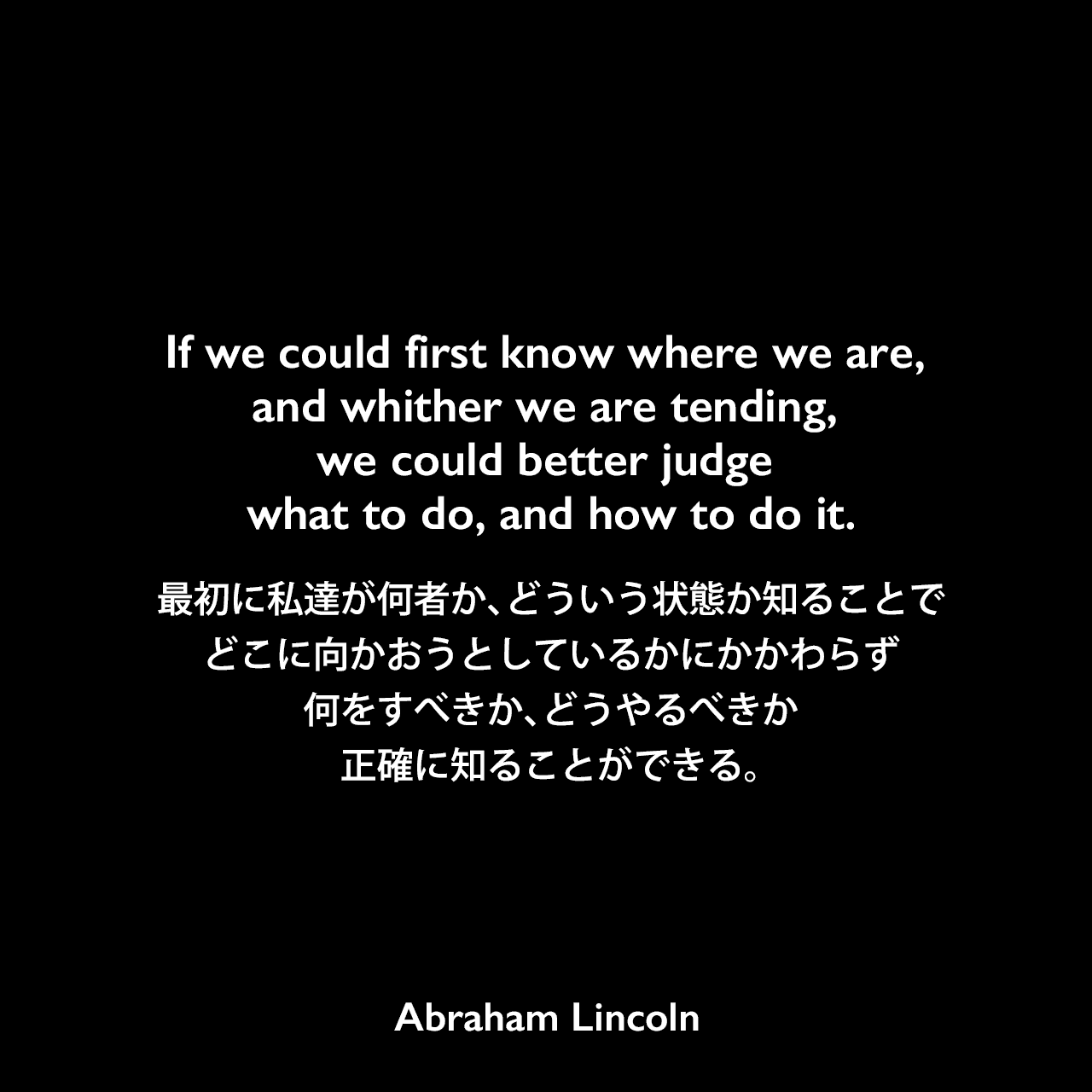If we could first know where we are, and whither we are tending, we could better judge what to do, and how to do it.最初に私達が何者か、どういう状態か知ることで、どこに向かおうとしているかにかかわらず何をすべきか、どうやるべきか正確に知ることができる。- イリノイ州の共和党へ向けたリンカーンのスピーチ(1858年)よりAbraham Lincoln
