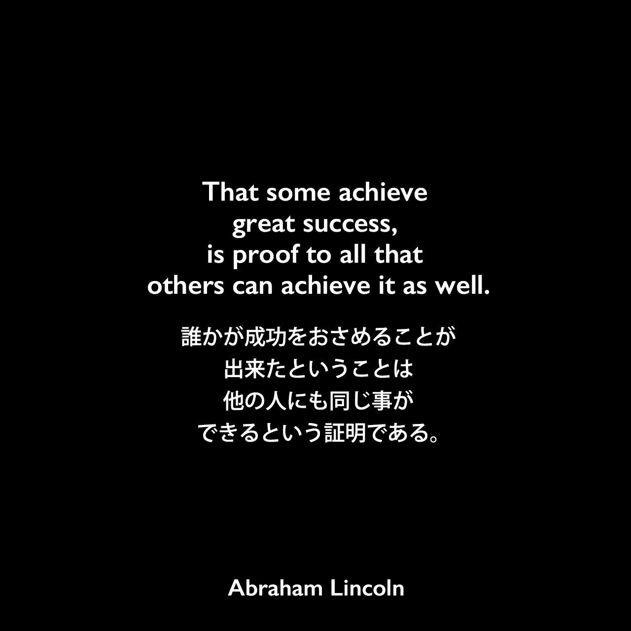 That some achieve great success, is proof to all that others can achieve it as well.誰かが成功をおさめることが出来たということは、他の人にも同じ事ができるという証明である。