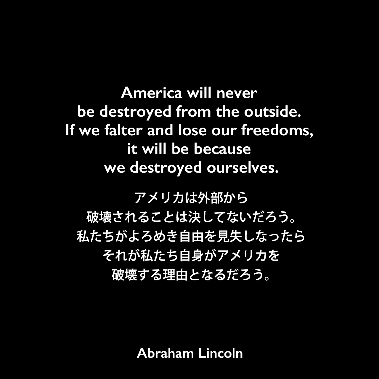 America will never be destroyed from the outside. If we falter and lose our freedoms, it will be because we destroyed ourselves.アメリカは外部から破壊されることは決してないだろう。私たちがよろめき自由を見失しなったら、それが私たち自身がアメリカを破壊する理由となるだろう。Abraham Lincoln