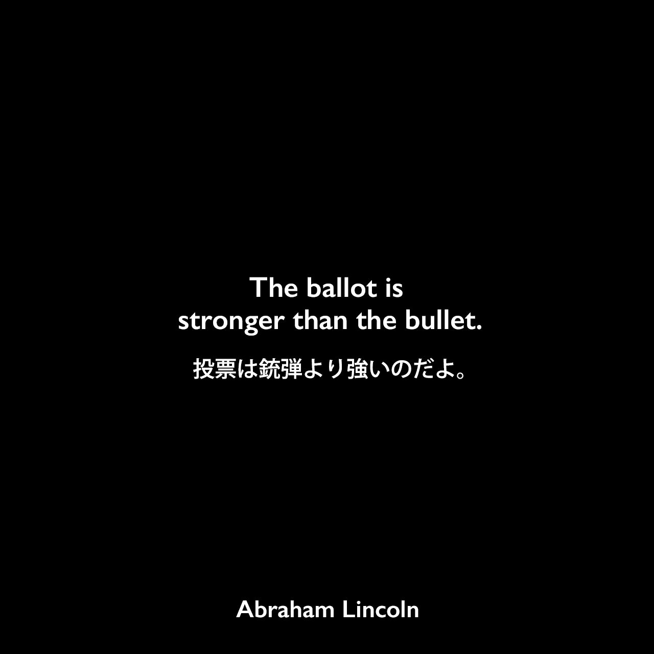 The ballot is stronger than the bullet.投票は銃弾より強いのだよ。Abraham Lincoln