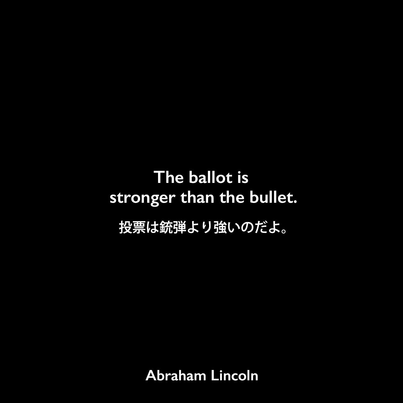 The ballot is stronger than the bullet.投票は銃弾より強いのだよ。Abraham Lincoln