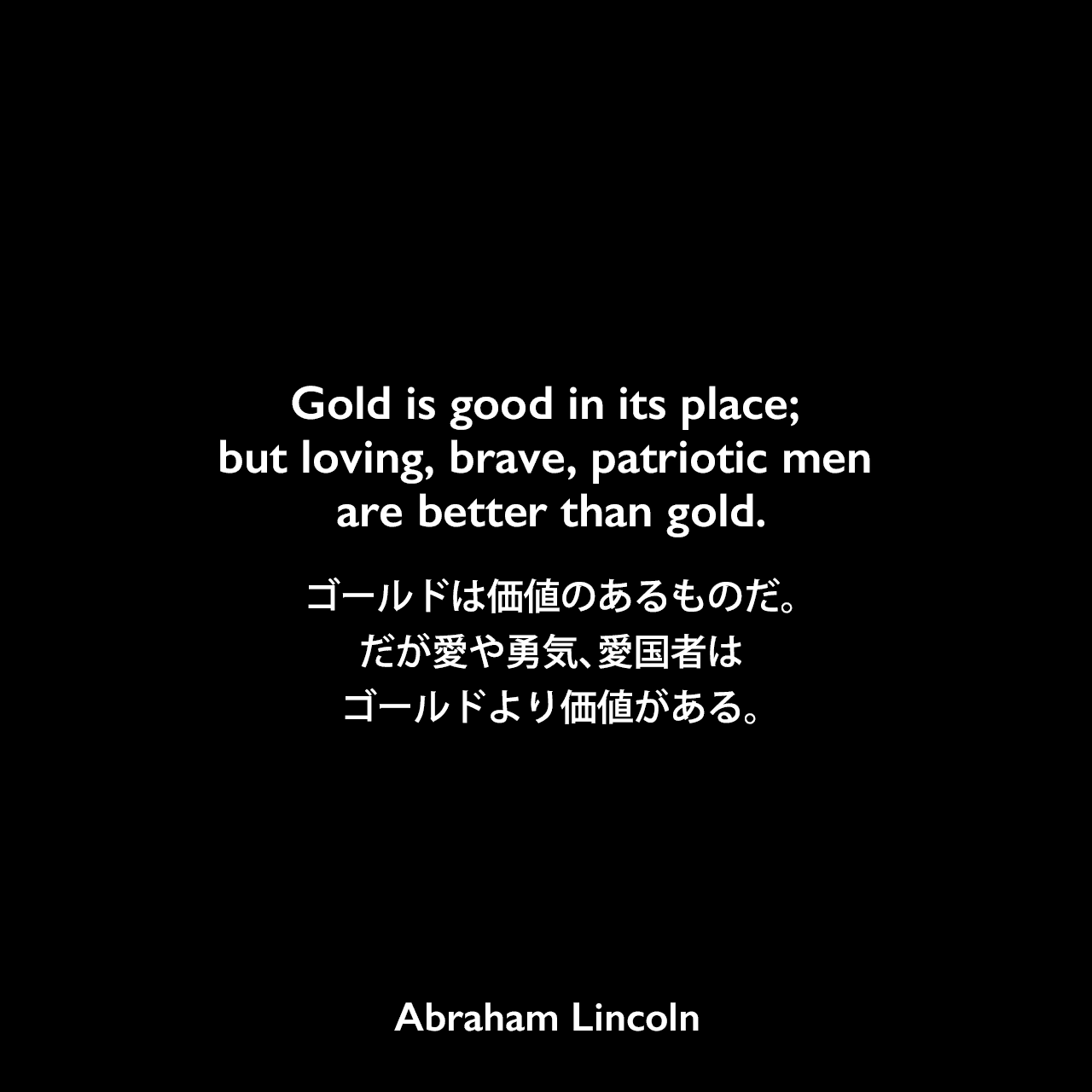Gold is good in its place; but loving, brave, patriotic men are better than gold.ゴールドは価値のあるものだ。だが愛や勇気、愛国者はゴールドより価値がある。- 1864年のリンカーンの演説よりAbraham Lincoln