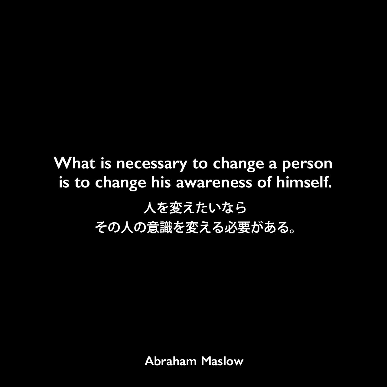 What is necessary to change a person is to change his awareness of himself.人を変えたいならその人の意識を変える必要がある。Abraham Maslow