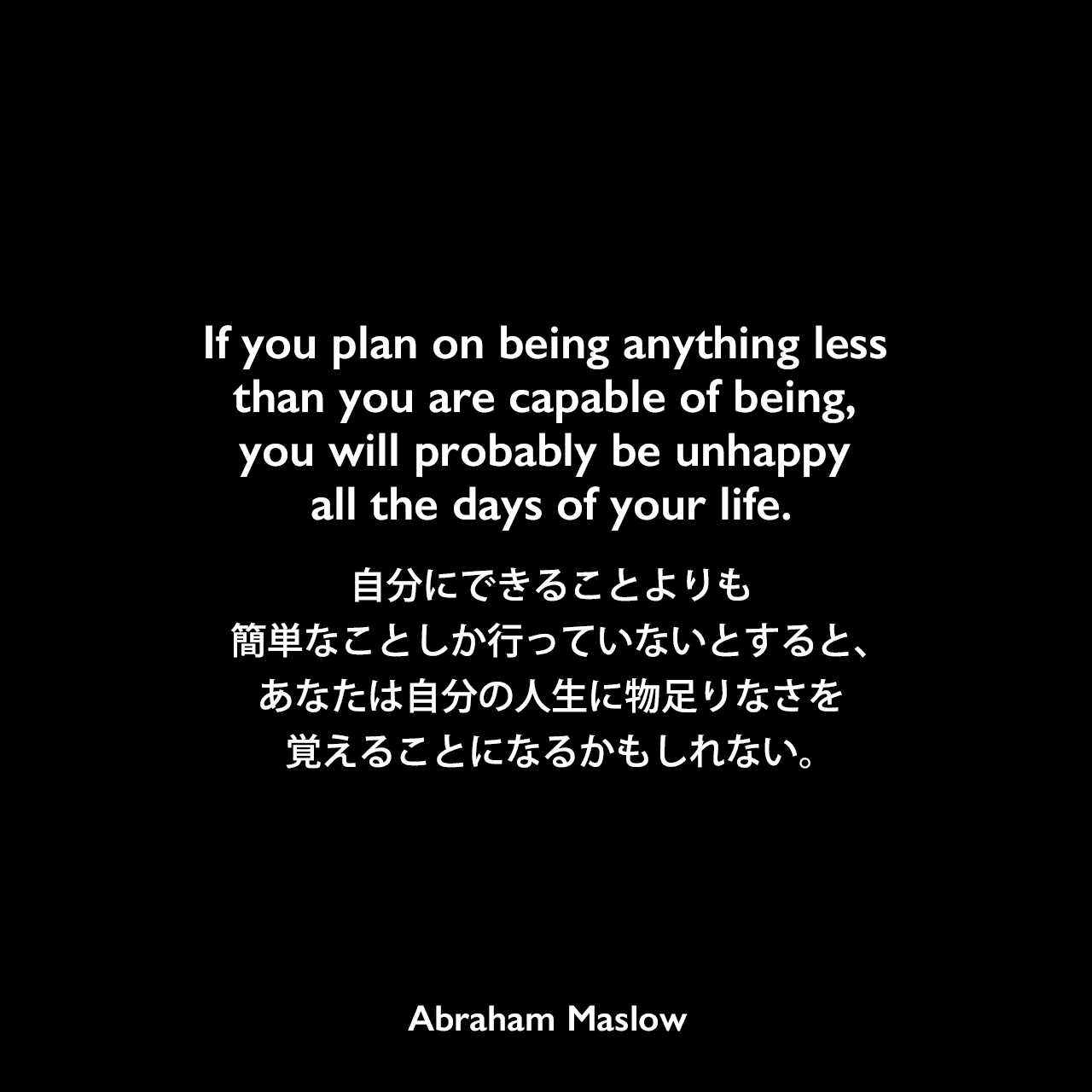 If you plan on being anything less than you are capable of being, you will probably be unhappy all the days of your life.自分にできることよりも簡単なことしか行っていないとすると、あなたは自分の人生に物足りなさを覚えることになるかもしれない。Abraham Maslow