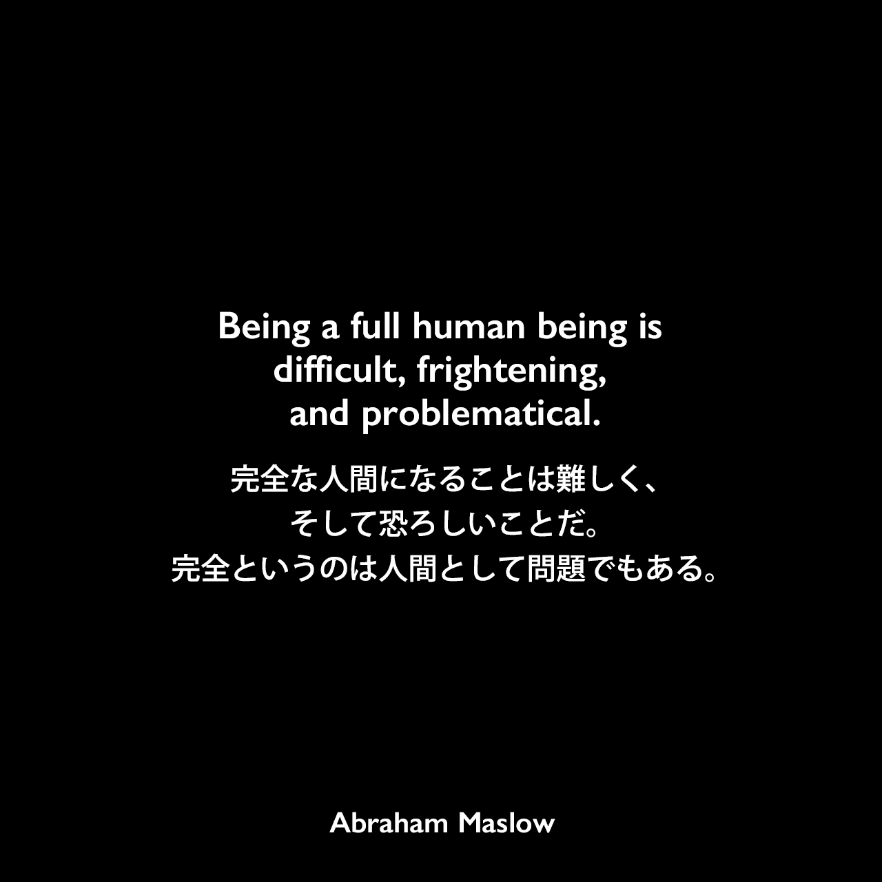 Being a full human being is difficult, frightening, and problematical.完全な人間になることは難しく、そして恐ろしいことだ。完全というのは人間として問題でもある。Abraham Maslow