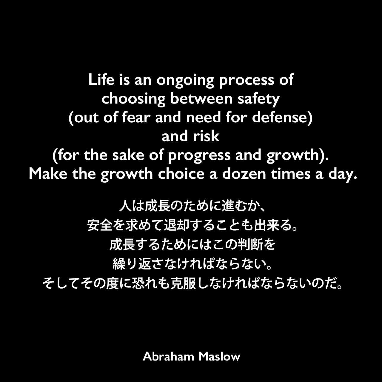 Life is an ongoing process of choosing between safety (out of fear and need for defense) and risk (for the sake of progress and growth). Make the growth choice a dozen times a day.人は成長のために進むか、安全を求めて退却することも出来る。成長するためにはこの判断を繰り返さなければならない。そしてその度に恐れも克服しなければならないのだ。Abraham Maslow