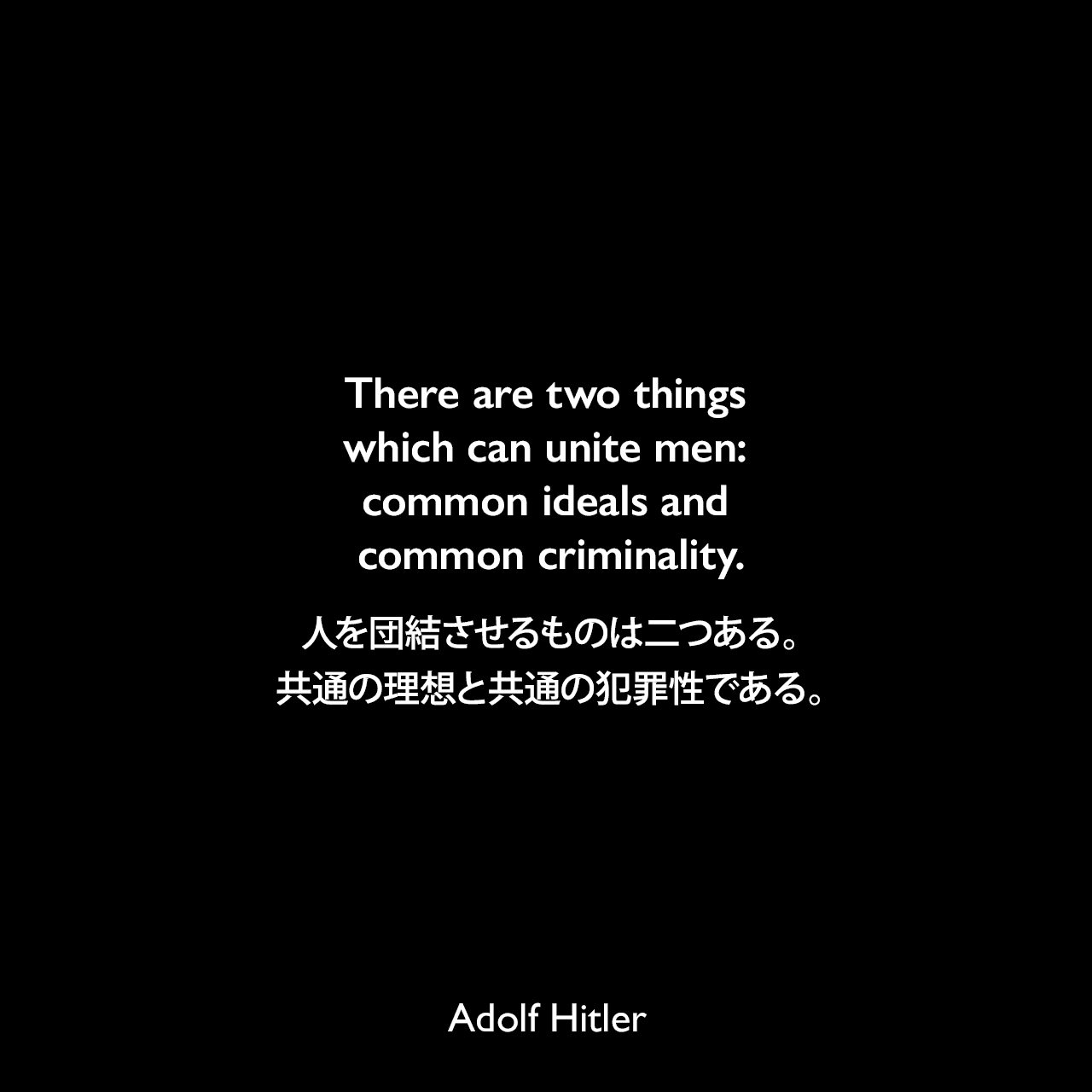 There are two things which can unite men: common ideals and common criminality.人を団結させるものは二つある。共通の理想と共通の犯罪性である。- 1923年8月1日ミュンヘンでのスピーチよりAdolf Hitler