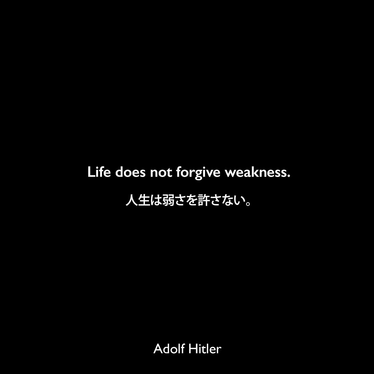 Life does not forgive weakness.人生は弱さを許さない。Adolf Hitler