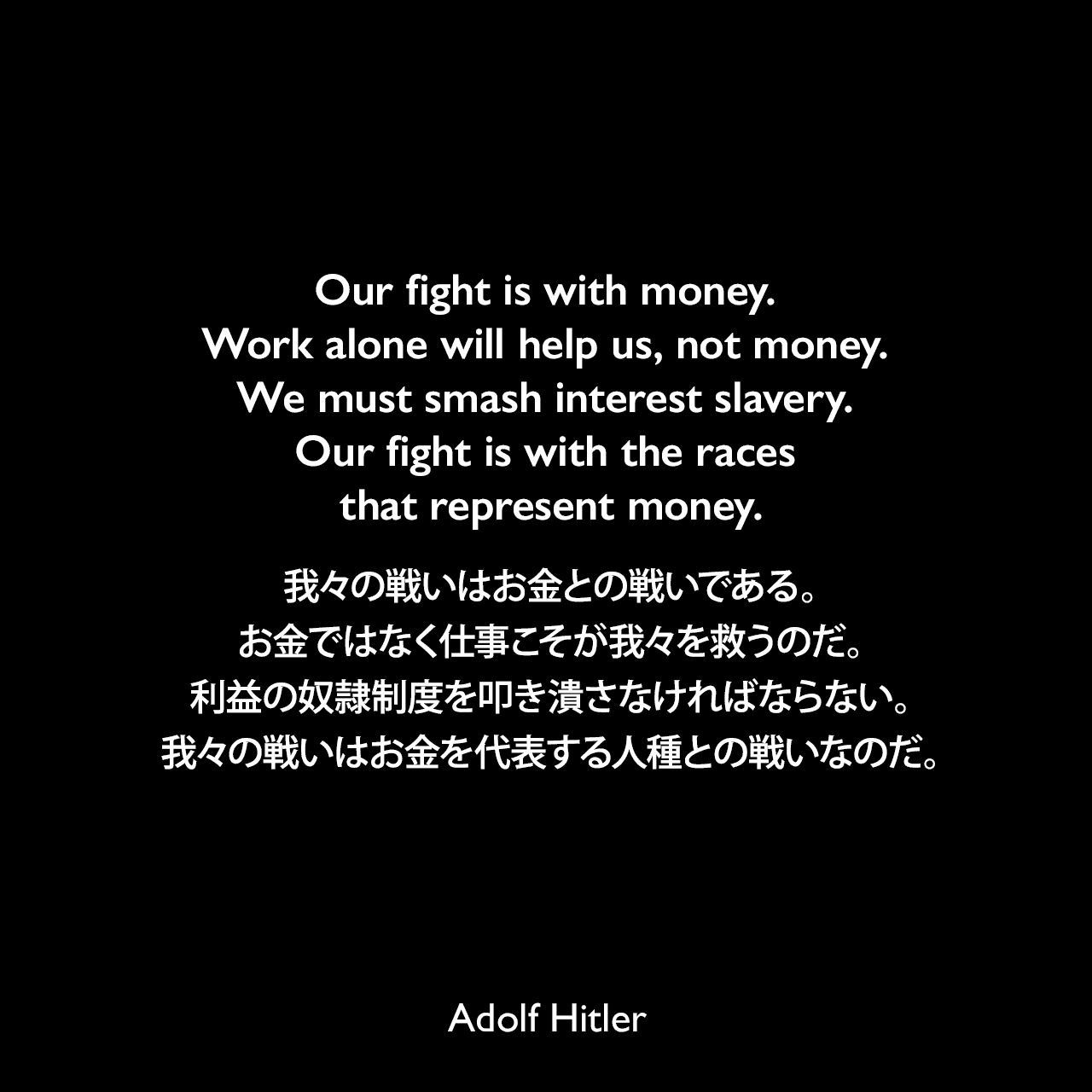 Our fight is with money. Work alone will help us, not money. We must smash interest slavery. Our fight is with the races that represent money.我々の戦いはお金との戦いである。お金ではなく仕事こそが我々を救うのだ。利益の奴隷制度を叩き潰さなければならない。我々の戦いはお金を代表する人種との戦いなのだ。- 1919年12月18日のスピーチよりAdolf Hitler