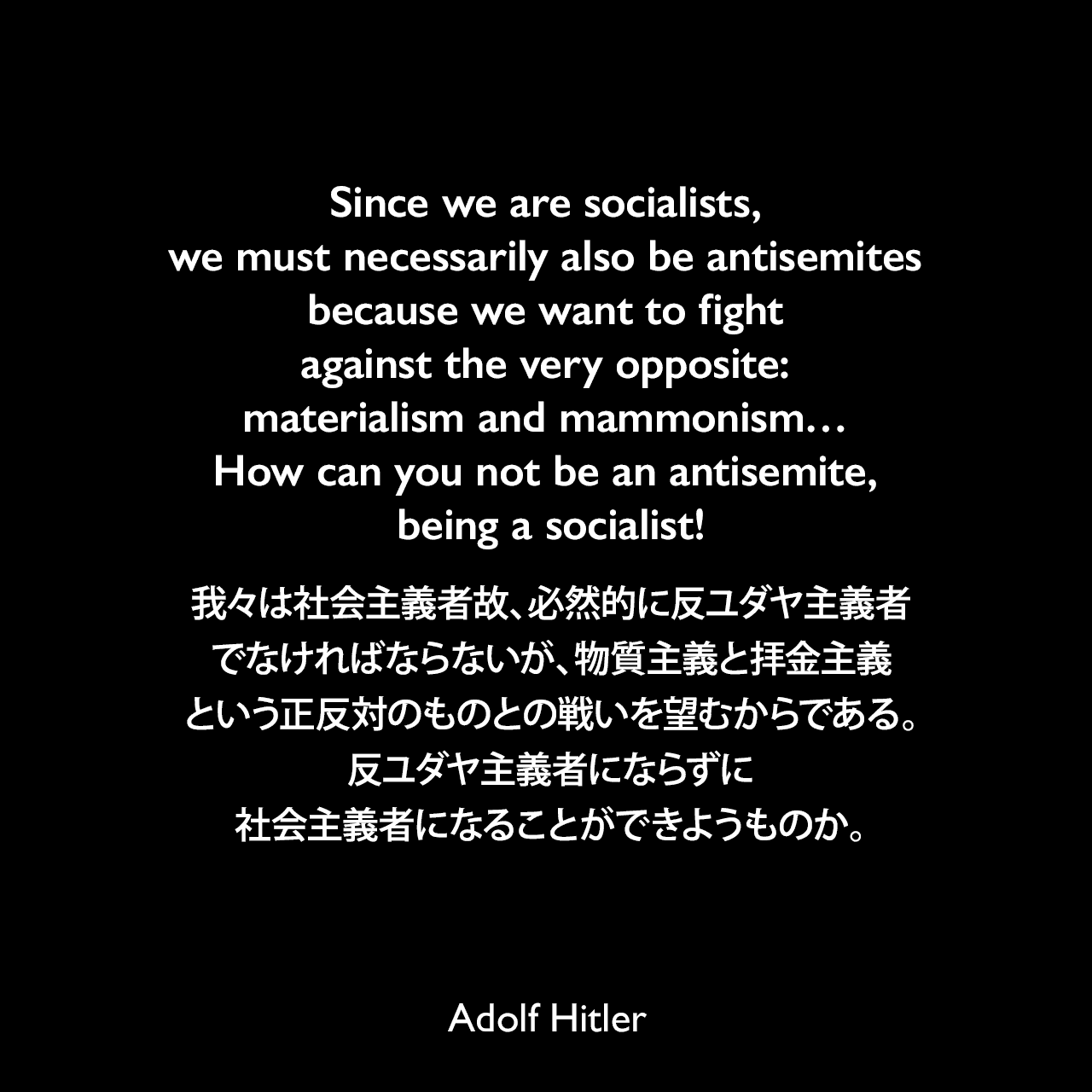 Since we are socialists, we must necessarily also be antisemites because we want to fight against the very opposite: materialism and mammonism… How can you not be an antisemite, being a socialist!我々は社会主義者故、必然的に反ユダヤ主義者でなければならないが、物質主義と拝金主義という正反対のものとの戦いを望むからである。反ユダヤ主義者にならずに社会主義者になることができようものか。- 1920年8月15日ミュンヘンでのスピーチ「Why We Are Anti-Semites」よりAdolf Hitler