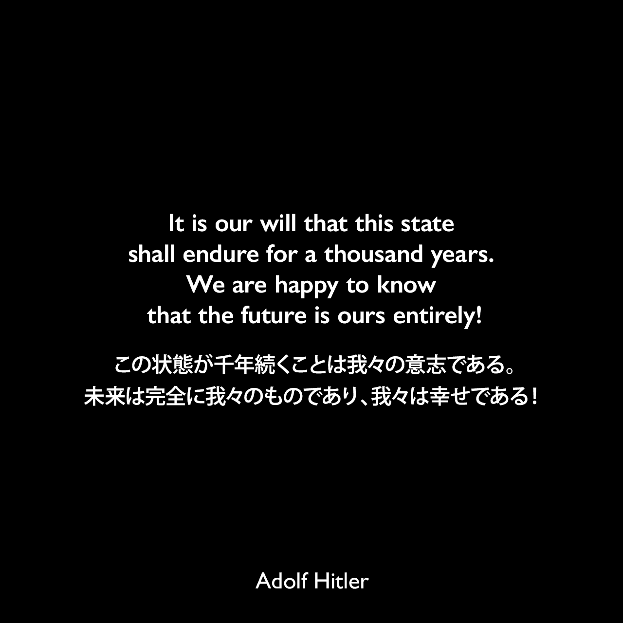 It is our will that this state shall endure for a thousand years. We are happy to know that the future is ours entirely!この状態が千年続くことは我々の意志である。未来は完全に我々のものであり、我々は幸せである!- 映画「意志の勝利」よりAdolf Hitler