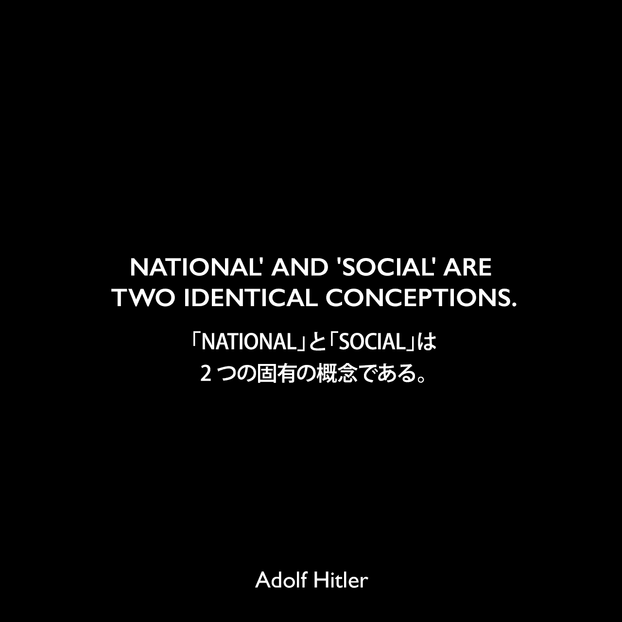 NATIONAL' AND 'SOCIAL' ARE TWO IDENTICAL CONCEPTIONS.「NATIONAL」と「SOCIAL」は2つの固有の概念である。- 1922年4月12日ミュンヘンでのスピーチよりAdolf Hitler