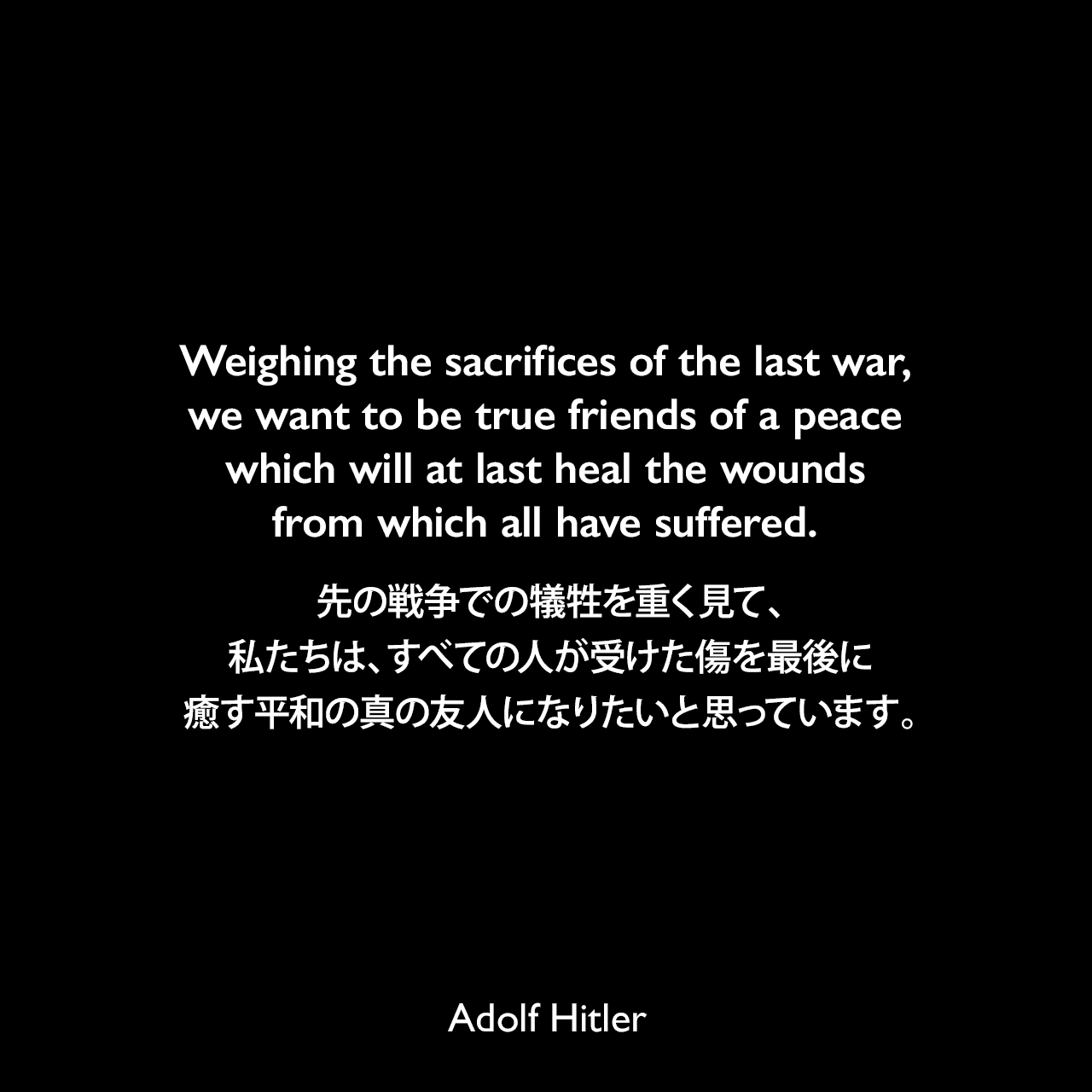 Weighing the sacrifices of the last war, we want to be true friends of a peace which will at last heal the wounds from which all have suffered.先の戦争での犠牲を重く見て、私たちは、すべての人が受けた傷を最後に癒す平和の真の友人になりたいと思っています。- 1933年3月21日ポツダムでの演説より(1939年9月26日タイムズ紙より引用)Adolf Hitler