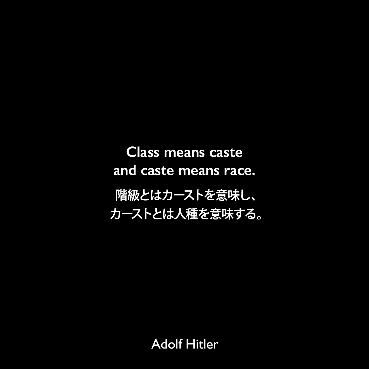 Class means caste and caste means race.階級とはカーストを意味し、カーストとは人種を意味する。- 1922年4月12日ミュンヘンでのスピーチよりAdolf Hitler