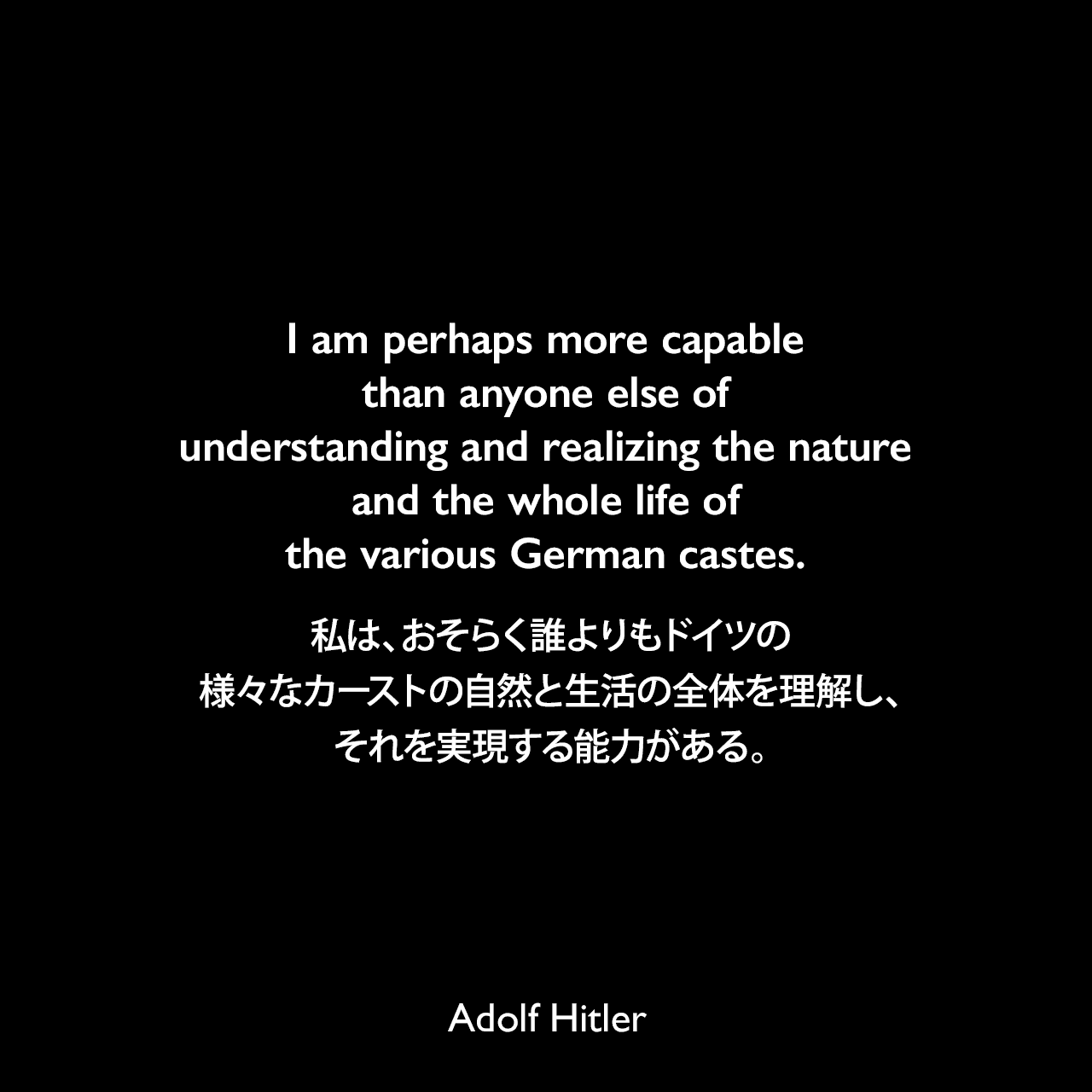 I am perhaps more capable than anyone else of understanding and realizing the nature and the whole life of the various German castes.私は、おそらく誰よりもドイツの様々なカーストの自然と生活の全体を理解し、それを実現する能力がある。- 1922年4月12日ミュンヘンでのスピーチよりAdolf Hitler