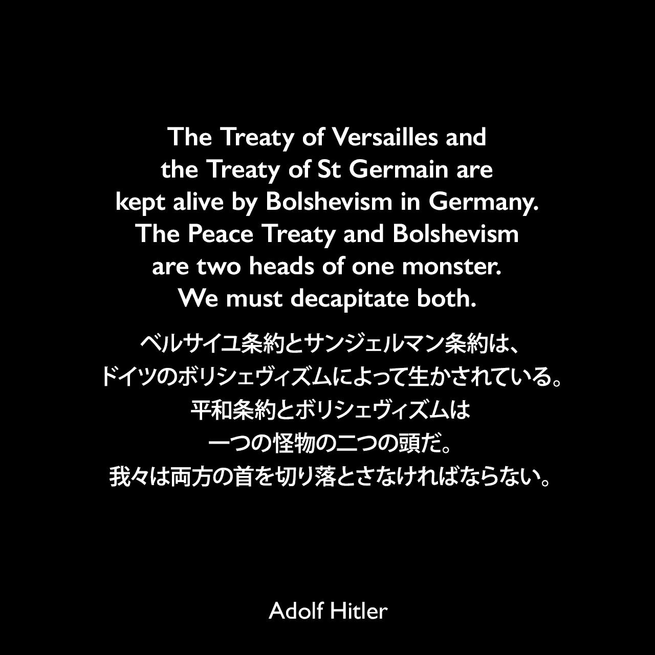 The Treaty of Versailles and the Treaty of St Germain are kept alive by Bolshevism in Germany. The Peace Treaty and Bolshevism are two heads of one monster. We must decapitate both.ベルサイユ条約とサンジェルマン条約は、ドイツのボリシェヴィズムによって生かされている。平和条約とボリシェヴィズムは一つの怪物の二つの頭だ。我々は両方の首を切り落とさなければならない。- 1923年 詩人ジョージ・シルヴェスター・ヴィエレックとのインタビューよりAdolf Hitler