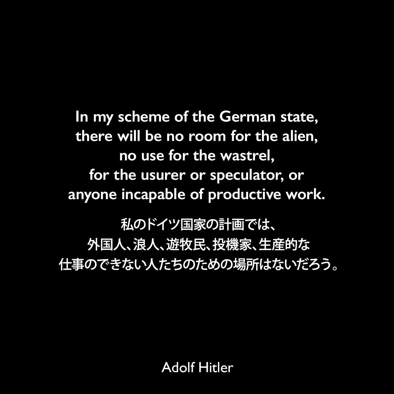 In my scheme of the German state, there will be no room for the alien, no use for the wastrel, for the usurer or speculator, or anyone incapable of productive work.私のドイツ国家の計画では、外国人、浪人、遊牧民、投機家、生産的な仕事のできない人たちのための場所はないだろう。- 1923年 詩人ジョージ・シルヴェスター・ヴィエレックとのインタビューよりAdolf Hitler