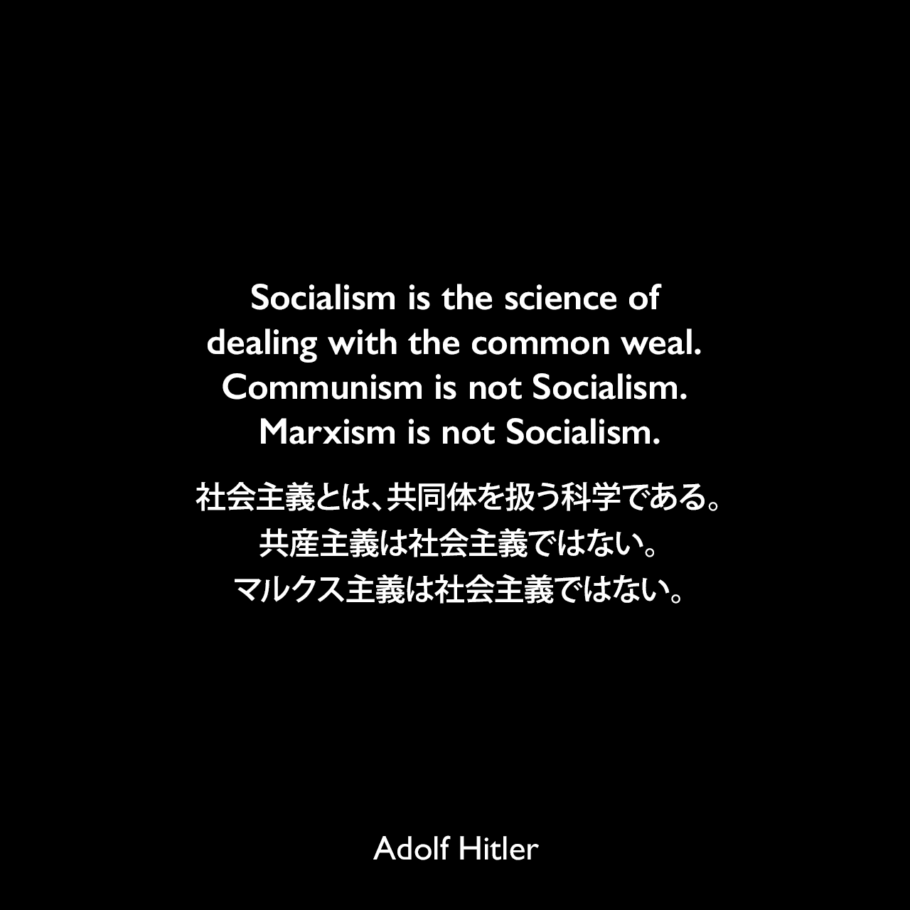 Socialism is the science of dealing with the common weal. Communism is not Socialism. Marxism is not Socialism.社会主義とは、共同体を扱う科学である。共産主義は社会主義ではない。マルクス主義は社会主義ではない。- 1923年 詩人ジョージ・シルヴェスター・ヴィエレックとのインタビューよりAdolf Hitler