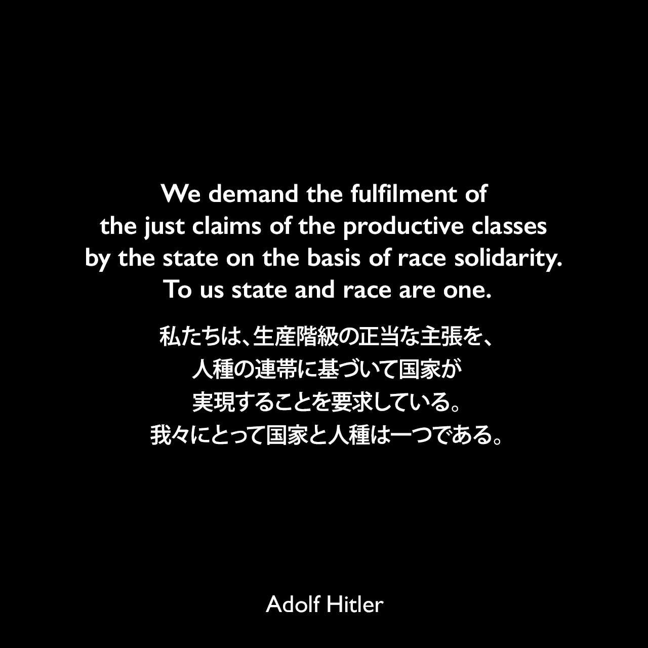 We demand the fulfilment of the just claims of the productive classes by the state on the basis of race solidarity. To us state and race are one.私たちは、生産階級の正当な主張を、人種の連帯に基づいて国家が実現することを要求している。我々にとって国家と人種は一つである。- 1923年 詩人ジョージ・シルヴェスター・ヴィエレックとのインタビューよりAdolf Hitler