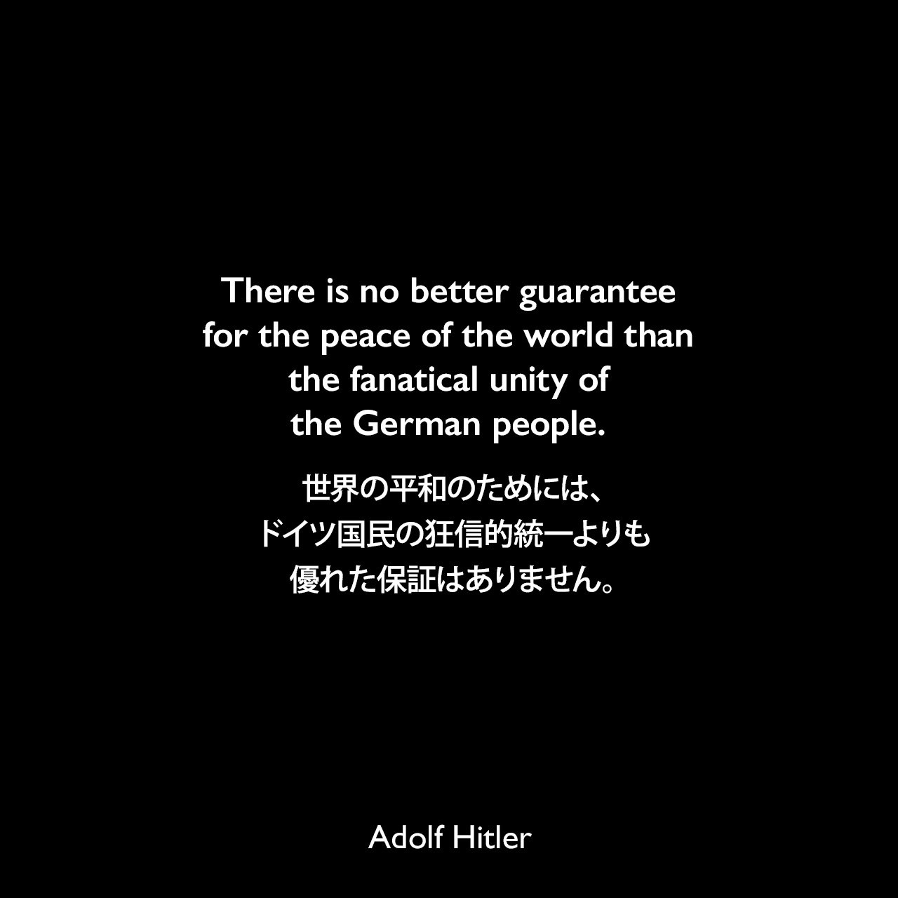 There is no better guarantee for the peace of the world than the fanatical unity of the German people.世界の平和のためには、ドイツ国民の狂信的統一よりも優れた保証はありません。- 1933年10月22日ケルハイムでの演説より(1939年9月26日タイムズ紙より引用)Adolf Hitler