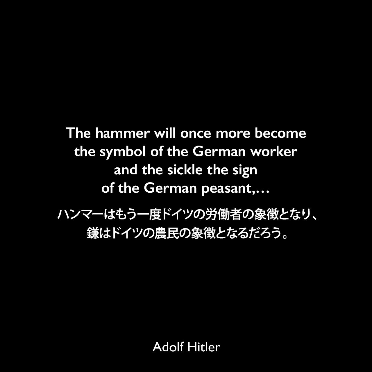 The hammer will once more become the symbol of the German worker and the sickle the sign of the German peasant,…ハンマーはもう一度ドイツの労働者の象徴となり、鎌はドイツの農民の象徴となるだろう。- 1934年5月1日ベルリン、テンペルホーフ飛行場でのメーデー演説よりAdolf Hitler