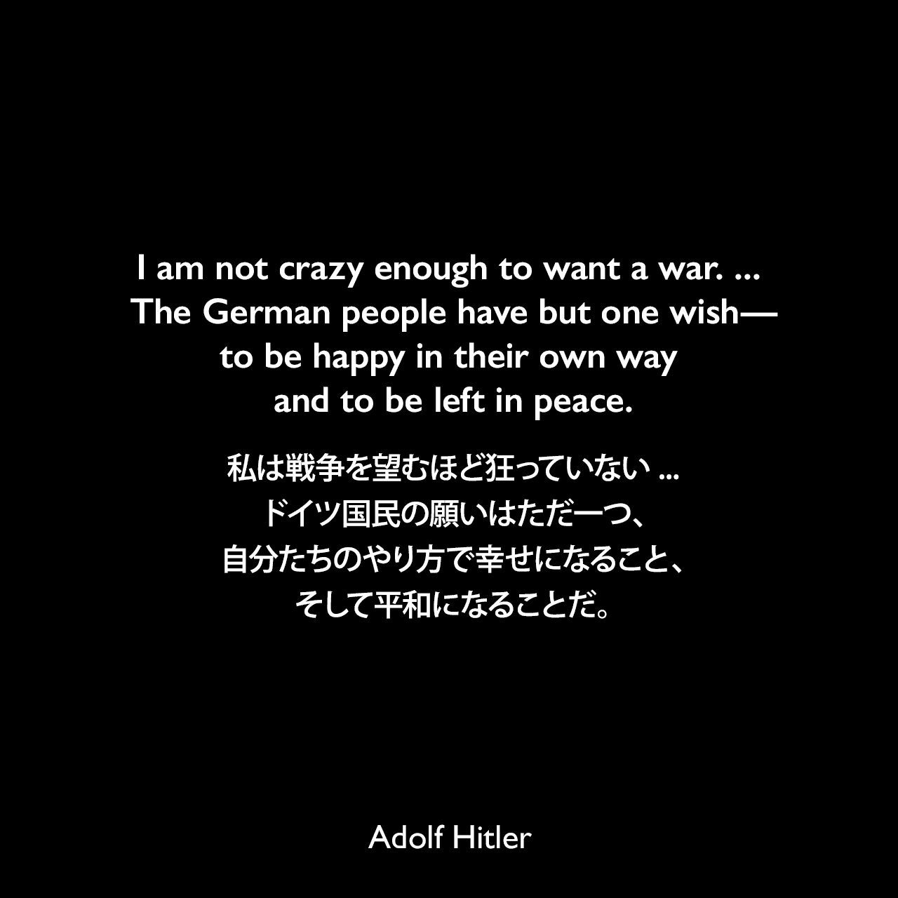 I am not crazy enough to want a war. ... The German people have but one wish—to be happy in their own way and to be left in peace.私は戦争を望むほど狂っていない ... ドイツ国民の願いはただ一つ、自分たちのやり方で幸せになること、そして平和になることだ。- 1933年11月10日ベルリンでの演説より(1939年9月26日タイムズ紙より引用)Adolf Hitler