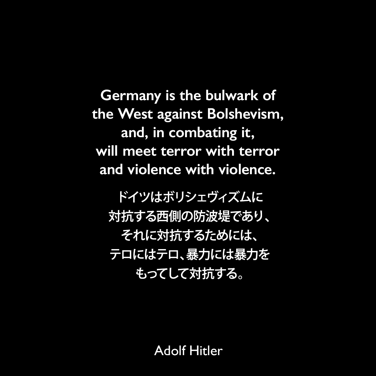 Germany is the bulwark of the West against Bolshevism, and, in combating it, will meet terror with terror and violence with violence.ドイツはボリシェヴィズムに対抗する西側の防波堤であり、それに対抗するためには、テロにはテロ、暴力には暴力をもってして対抗する。- 1935年11月29日ベルリンでの演説より(1939年9月26日タイムズ紙より引用)Adolf Hitler