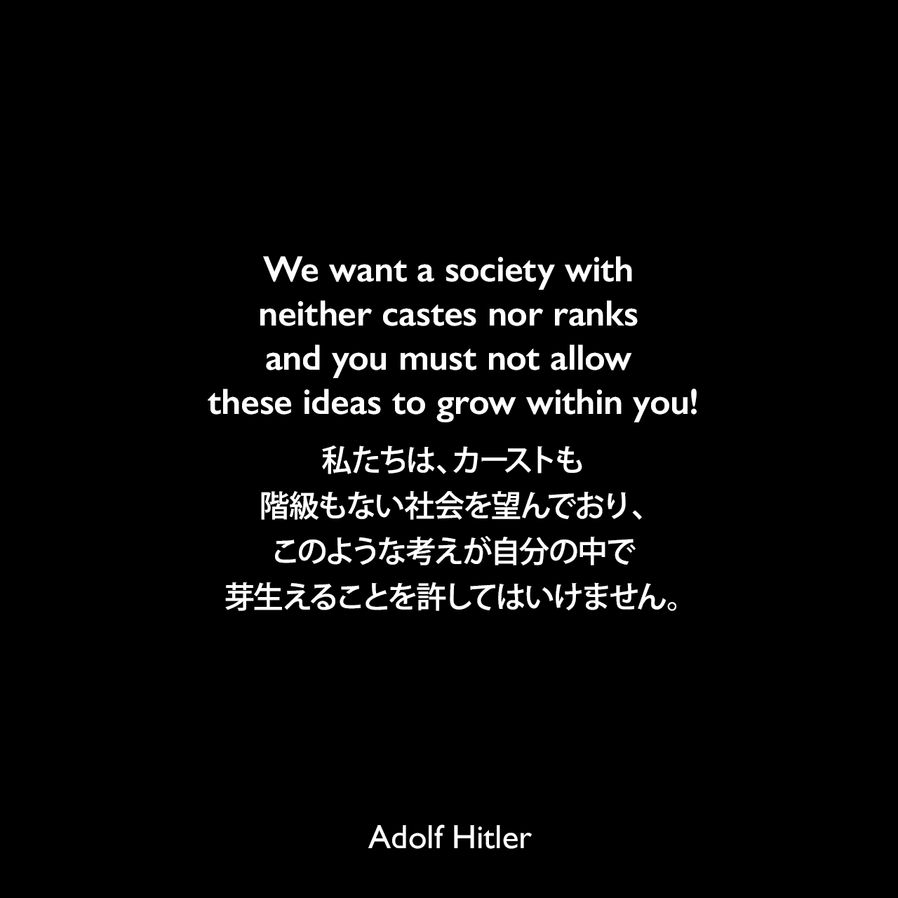 We want a society with neither castes nor ranks and you must not allow these ideas to grow within you!私たちは、カーストも階級もない社会を望んでおり、このような考えが自分の中で芽生えることを許してはいけません。- 映画「意志の勝利」よりAdolf Hitler