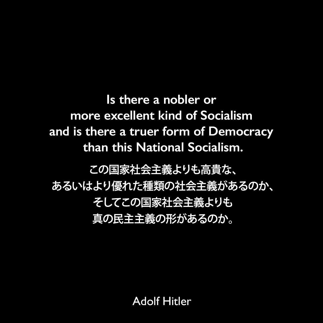 Is there a nobler or more excellent kind of Socialism and is there a truer form of Democracy than this National Socialism.この国家社会主義よりも高貴な、あるいはより優れた種類の社会主義があるのか、そしてこの国家社会主義よりも真の民主主義の形があるのか。- 1937年1月30日アドルフ・ヒトラーのドイツ帝国議会での演説「国家社会主義と世界関係について」よりAdolf Hitler