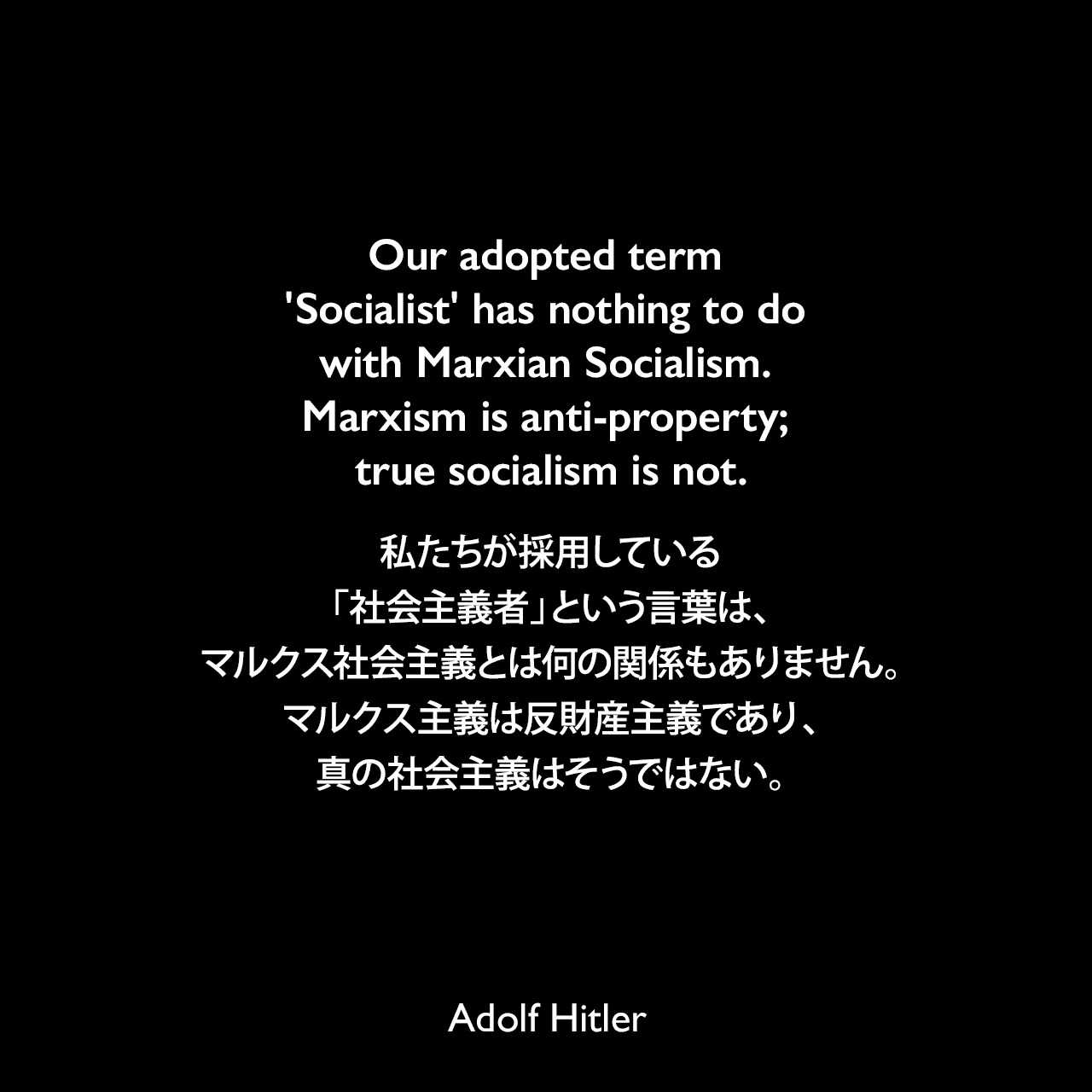 Our adopted term 'Socialist' has nothing to do with Marxian Socialism. Marxism is anti-property; true socialism is not.私たちが採用している「社会主義者」という言葉は、マルクス社会主義とは何の関係もありません。マルクス主義は反財産主義であり、真の社会主義はそうではない。- 1938年12月28日ヒトラーのスピーチよりAdolf Hitler