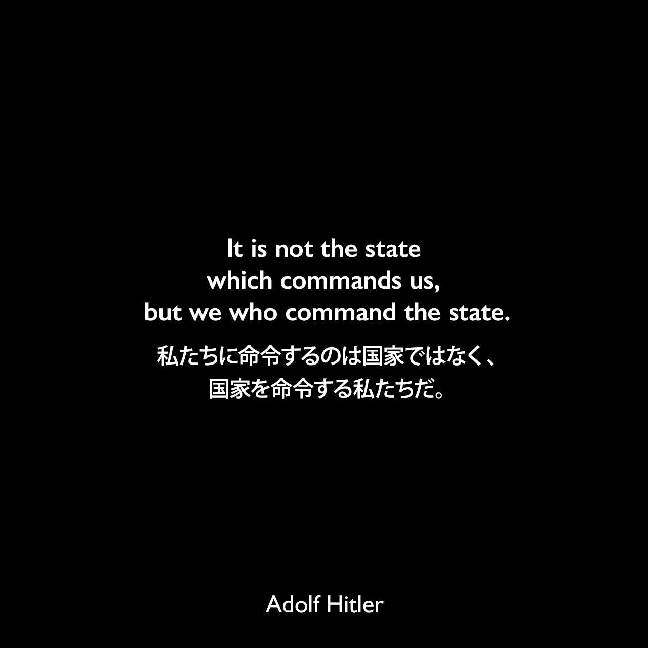 It is not the state which commands us, but we who command the state.私たちに命令するのは国家ではなく、国家を命令する私たちだ。- 映画「意志の勝利」よりAdolf Hitler