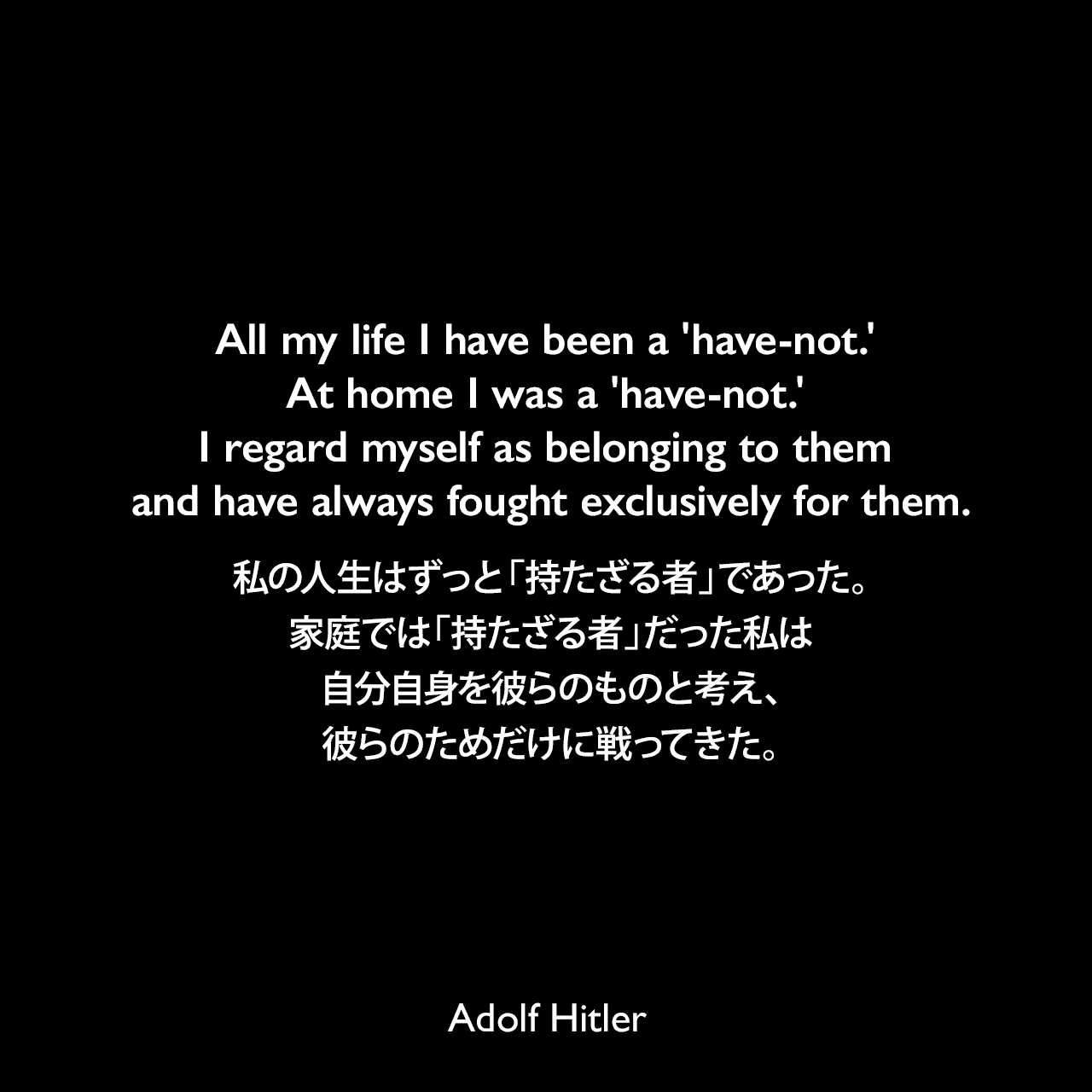 All my life I have been a 'have-not.' At home I was a 'have-not.' I regard myself as belonging to them and have always fought exclusively for them.私の人生はずっと「持たざる者」であった。家庭では「持たざる者」だった私は自分自身を彼らのものと考え、彼らのためだけに戦ってきた。- 1940年12月10日ベルリンの労働者へのスピーチよりAdolf Hitler