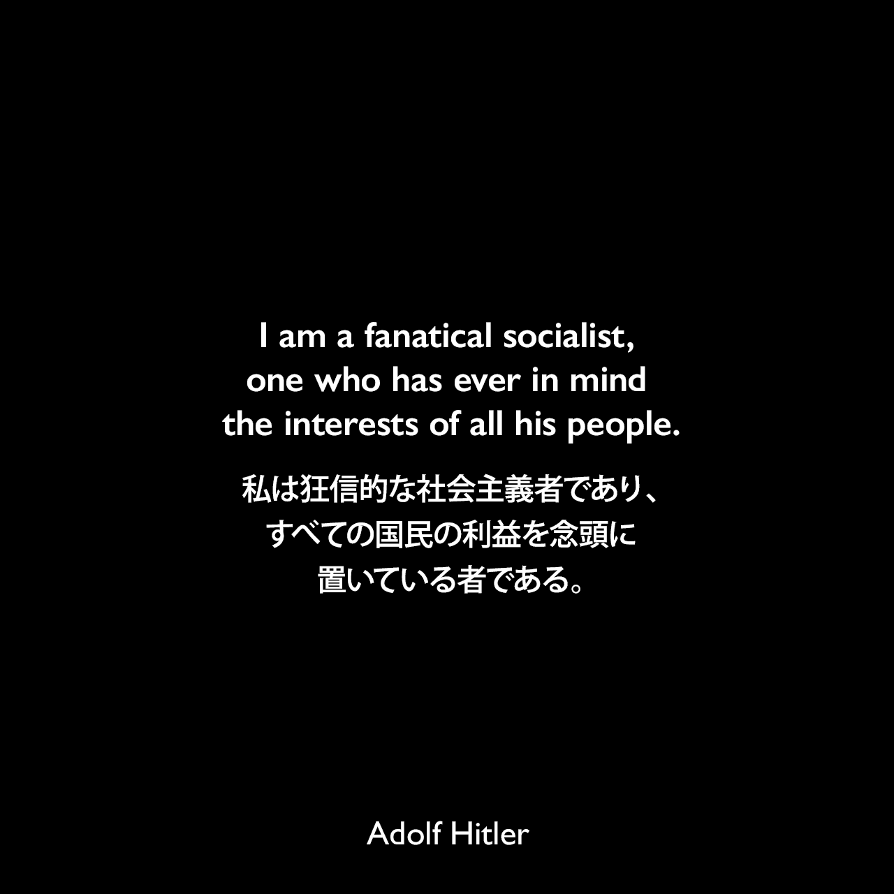 I am a fanatical socialist, one who has ever in mind the interests of all his people.私は狂信的な社会主義者であり、すべての国民の利益を念頭に置いている者である。- 1941年2月24日 国民社会党創立21周年記念のスピーチよりAdolf Hitler